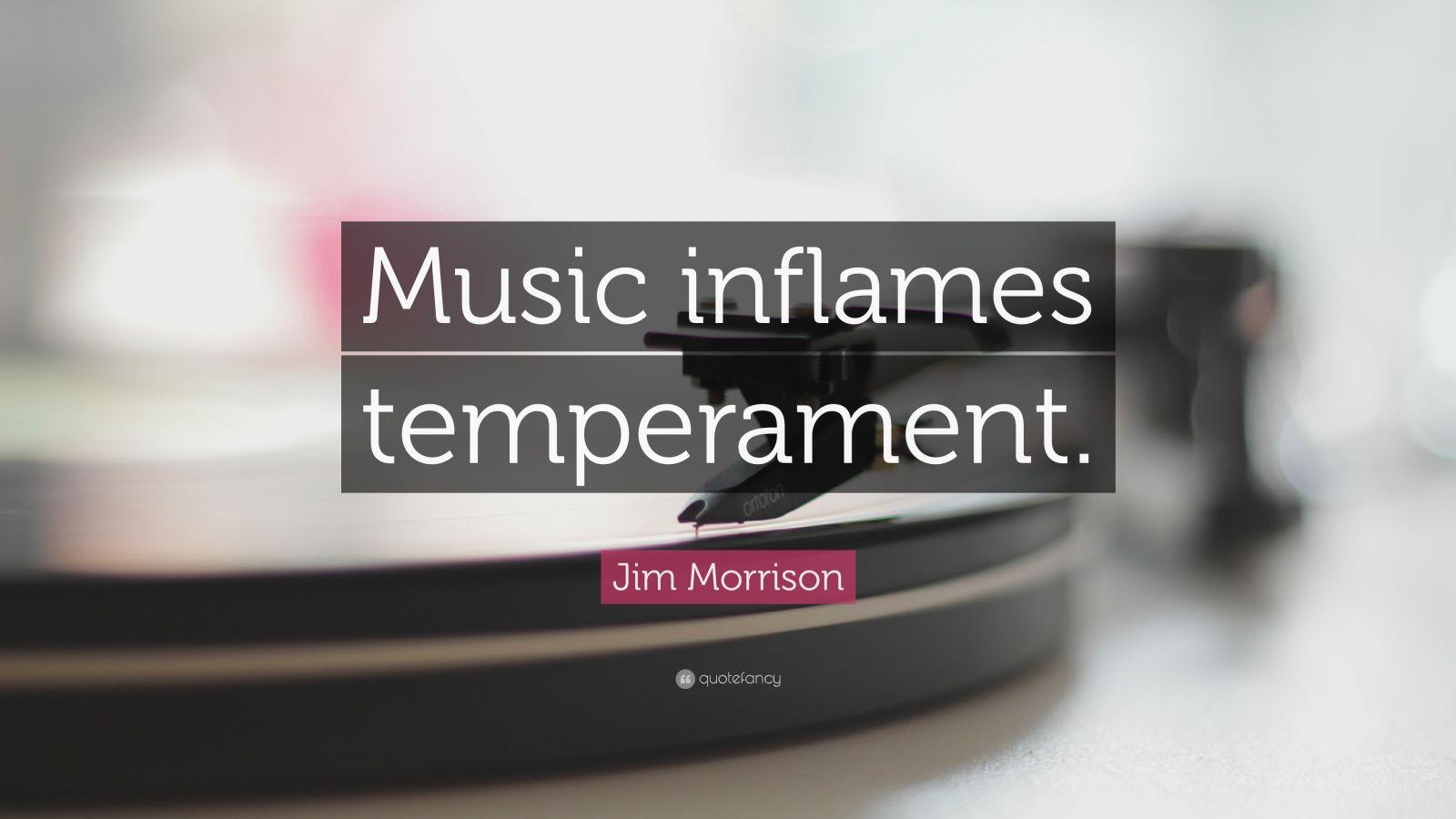 "Jim Morrison Quote: ""Music inflames temperament."""
