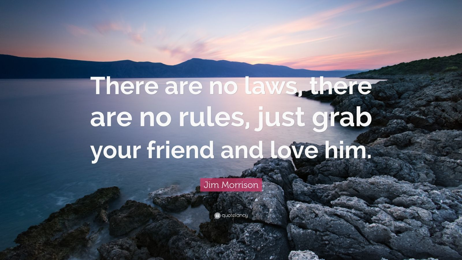 "Jim Morrison Quote: ""There are no laws, there are no rules, just grab your friend and love him."""