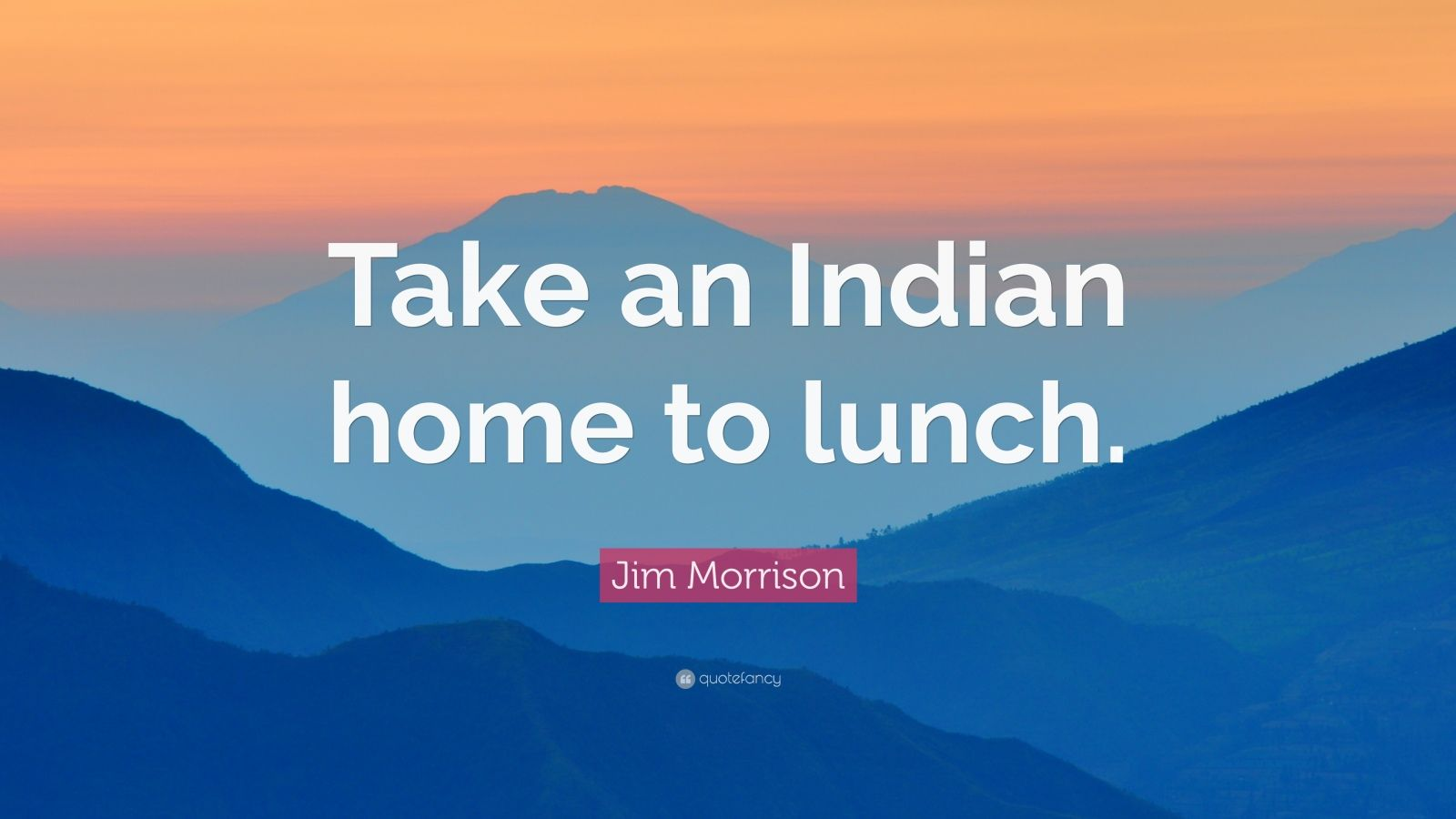 "Jim Morrison Quote: ""Take an Indian home to lunch."""