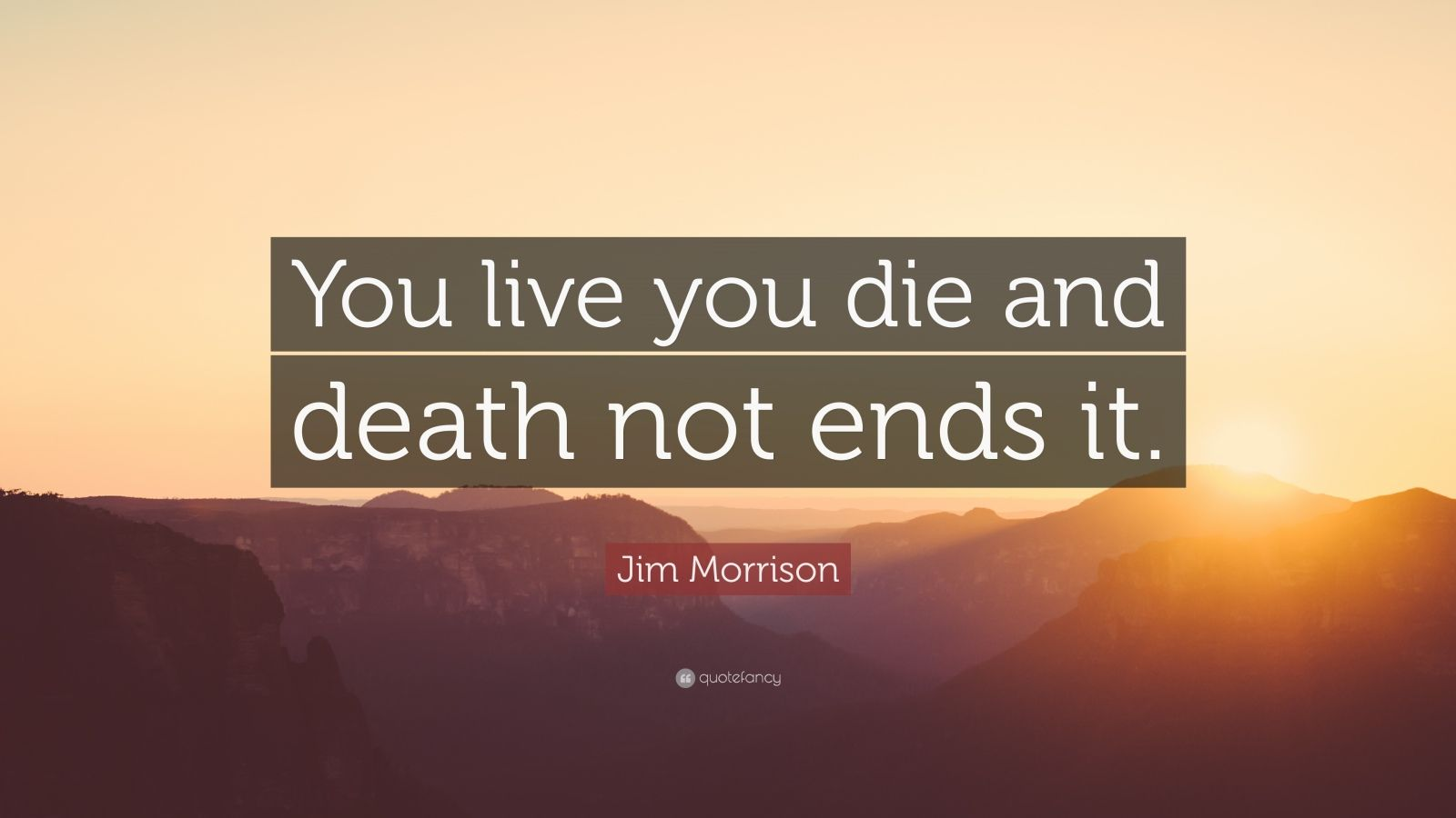 "Jim Morrison Quote: ""You live you die and death not ends it."""