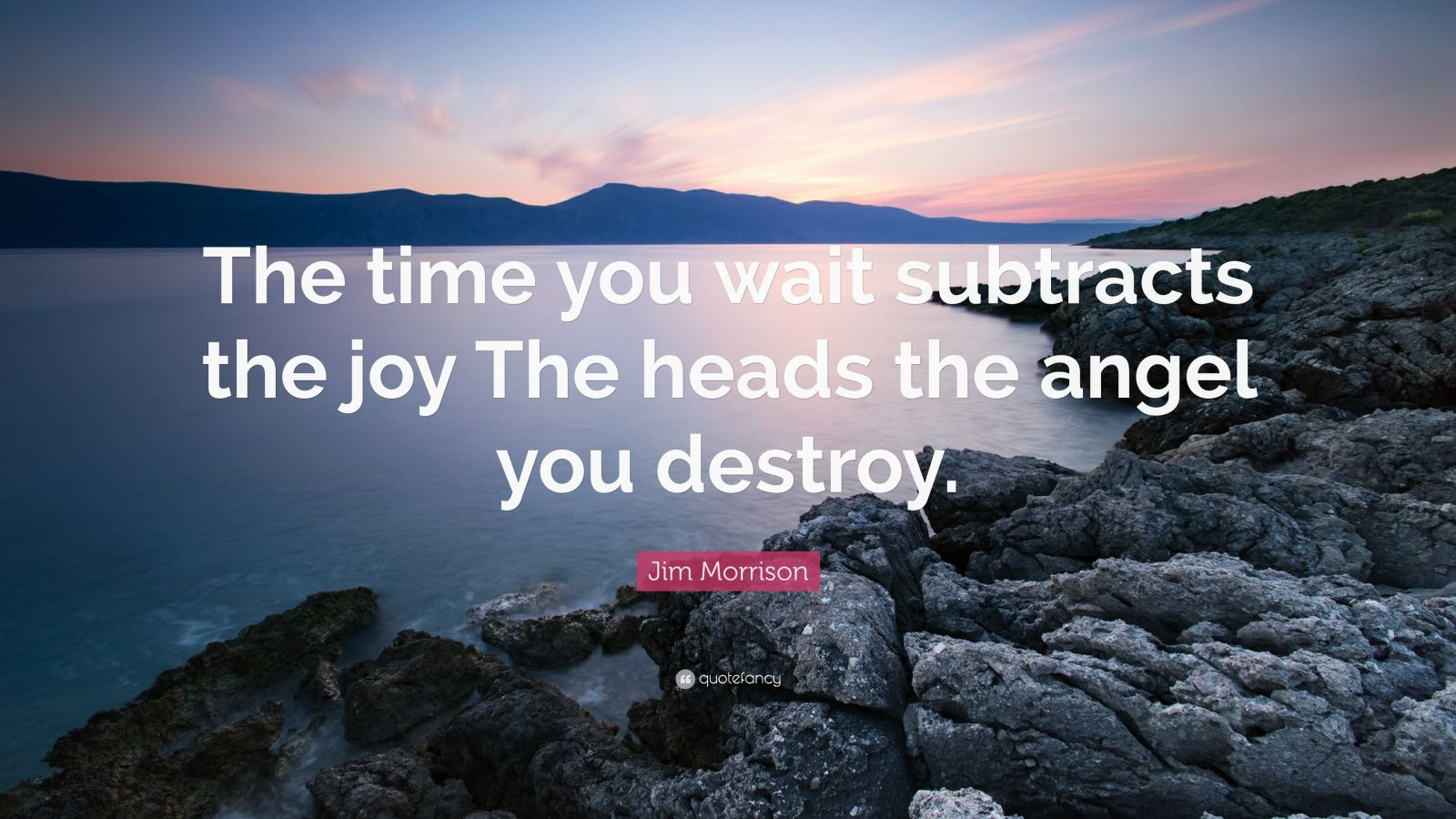 "Jim Morrison Quote: ""The time you wait subtracts the joy The heads the angel you destroy."""