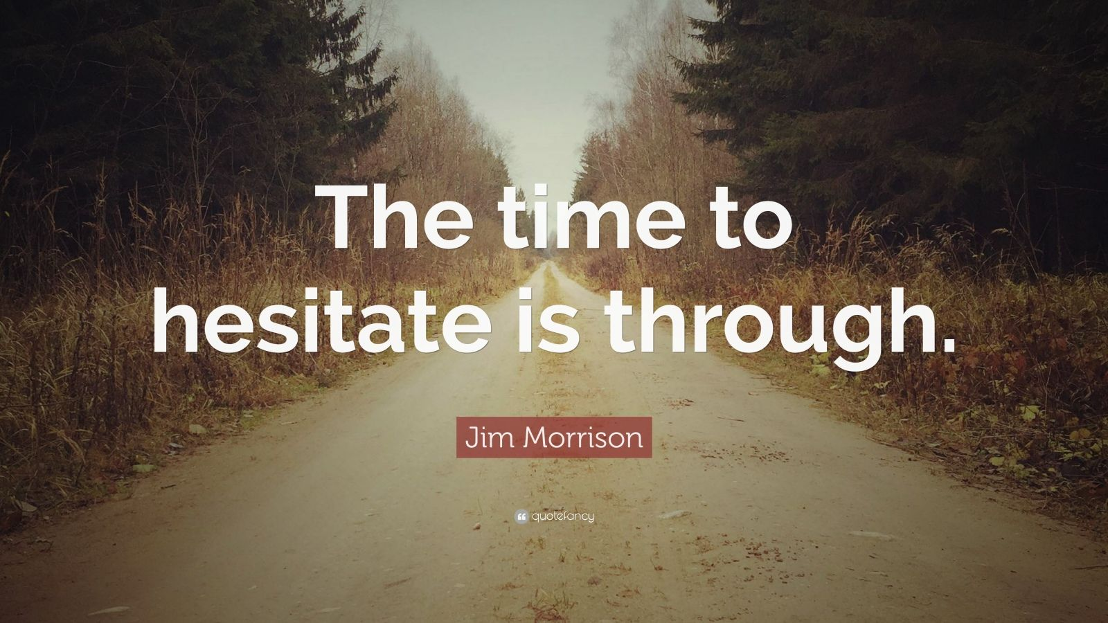 """Jim Morrison Quote: """"The time to hesitate is through."""""""