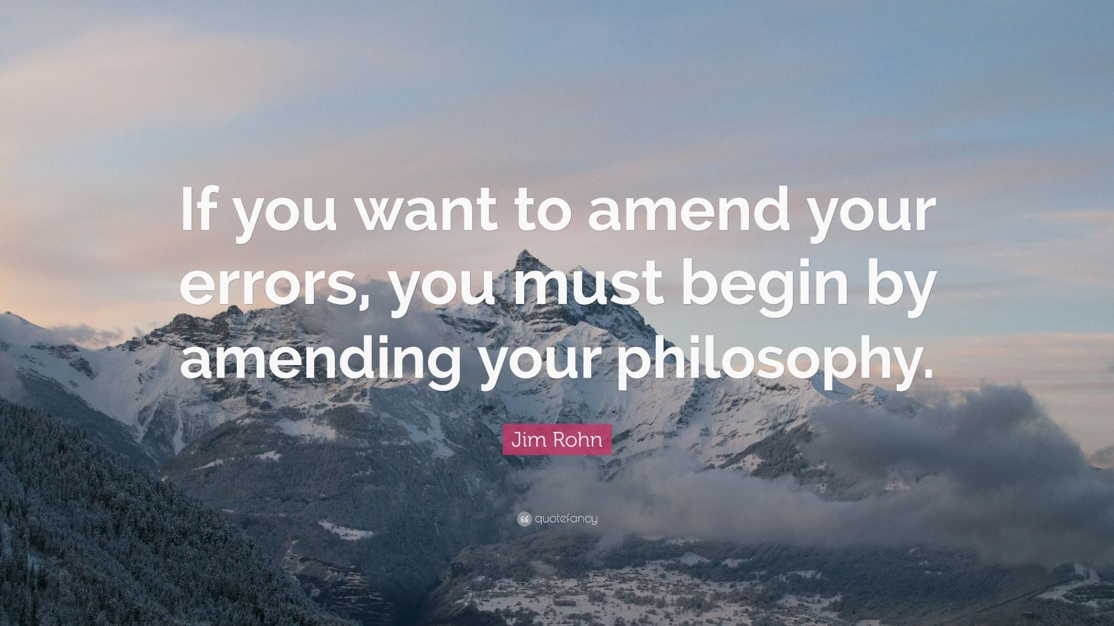 "Jim Rohn Quote: ""If you want to amend your errors, you must begin by amending your philosophy."""