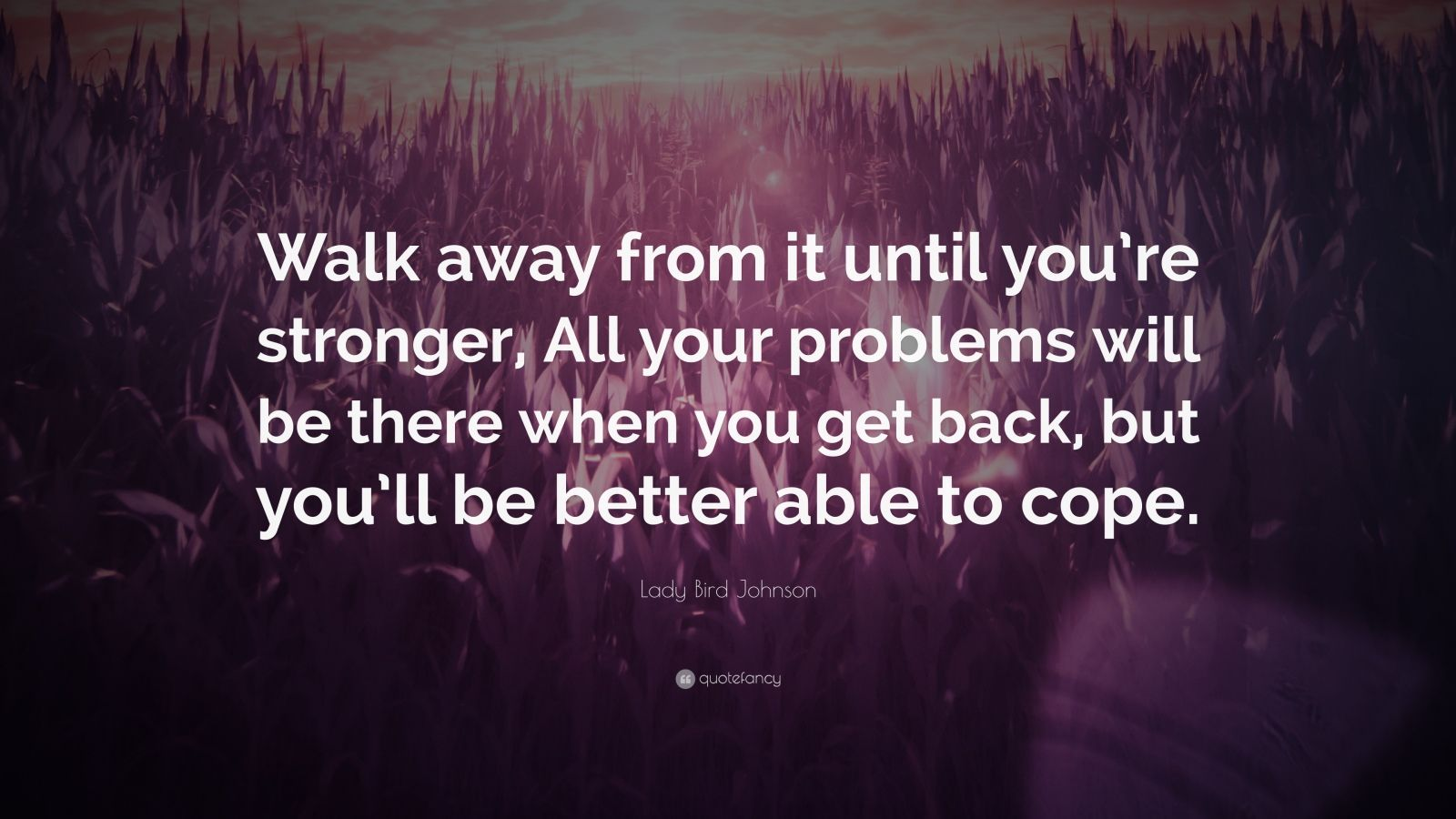 """Lady Bird Johnson Quote: """"Walk away from it until you're stronger, All your problems will be there when you get back, but you'll be better able to cope."""""""