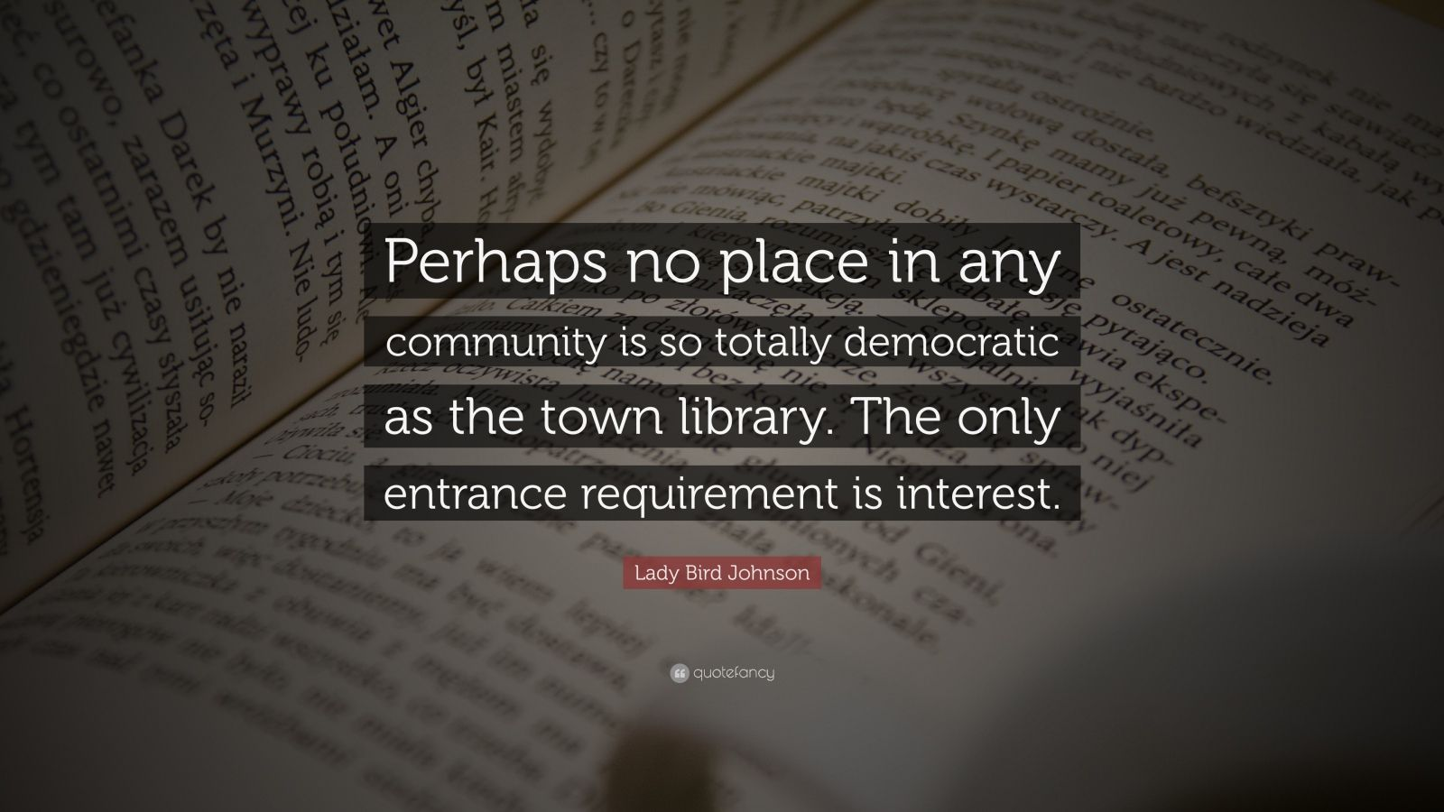 """Lady Bird Johnson Quote: """"Perhaps no place in any community is so totally democratic as the town library. The only entrance requirement is interest."""""""