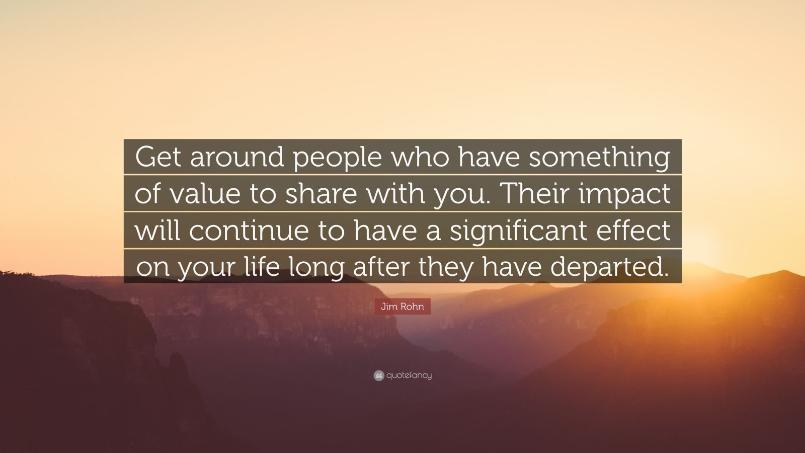 """Jim Rohn Quote: """"Get around people who have something of value to share with you. Their impact will continue to have a significant effect on your life long after they have departed."""""""