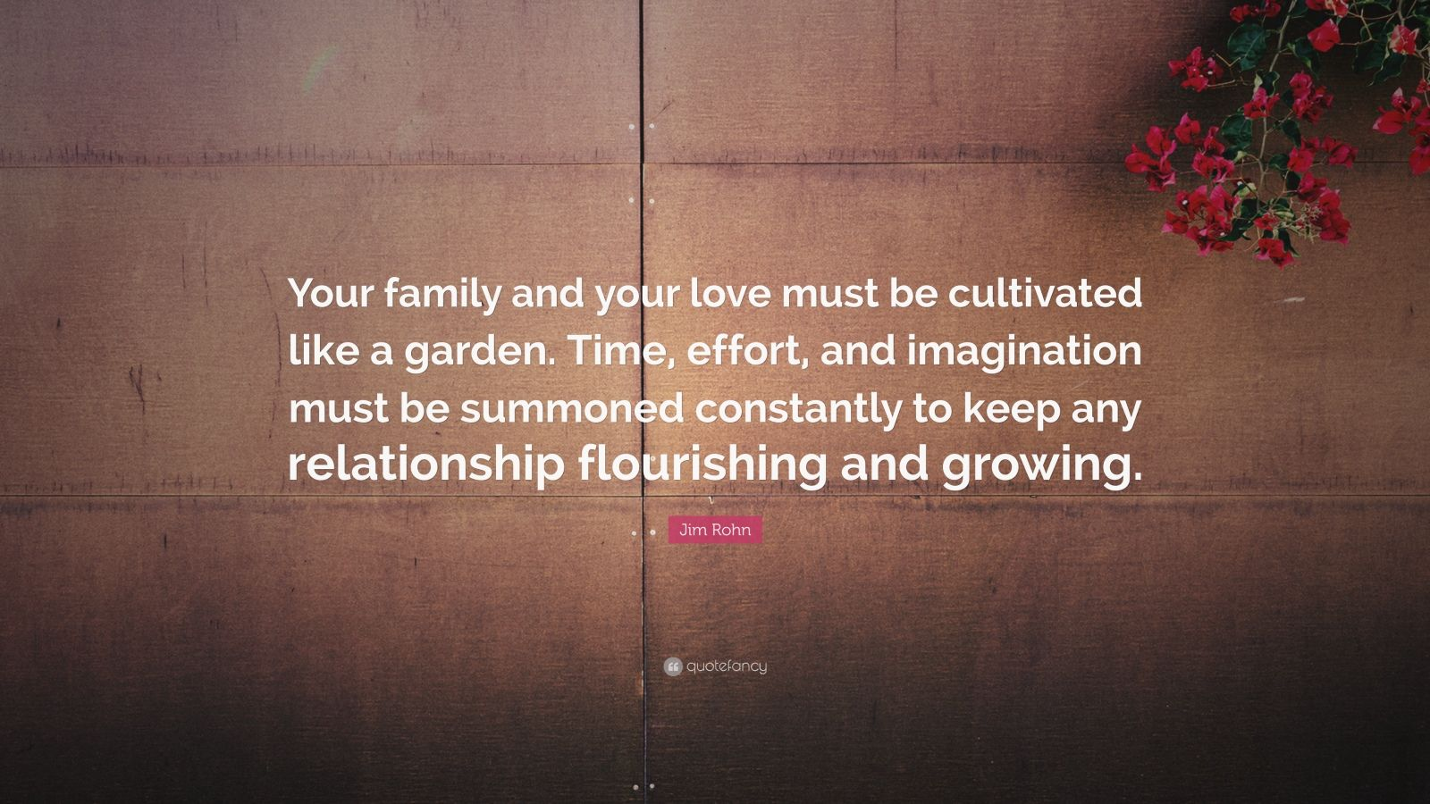 "Jim Rohn Quote: ""Your family and your love must be cultivated like a garden. Time, effort, and imagination must be summoned constantly to keep any relationship flourishing and growing."""