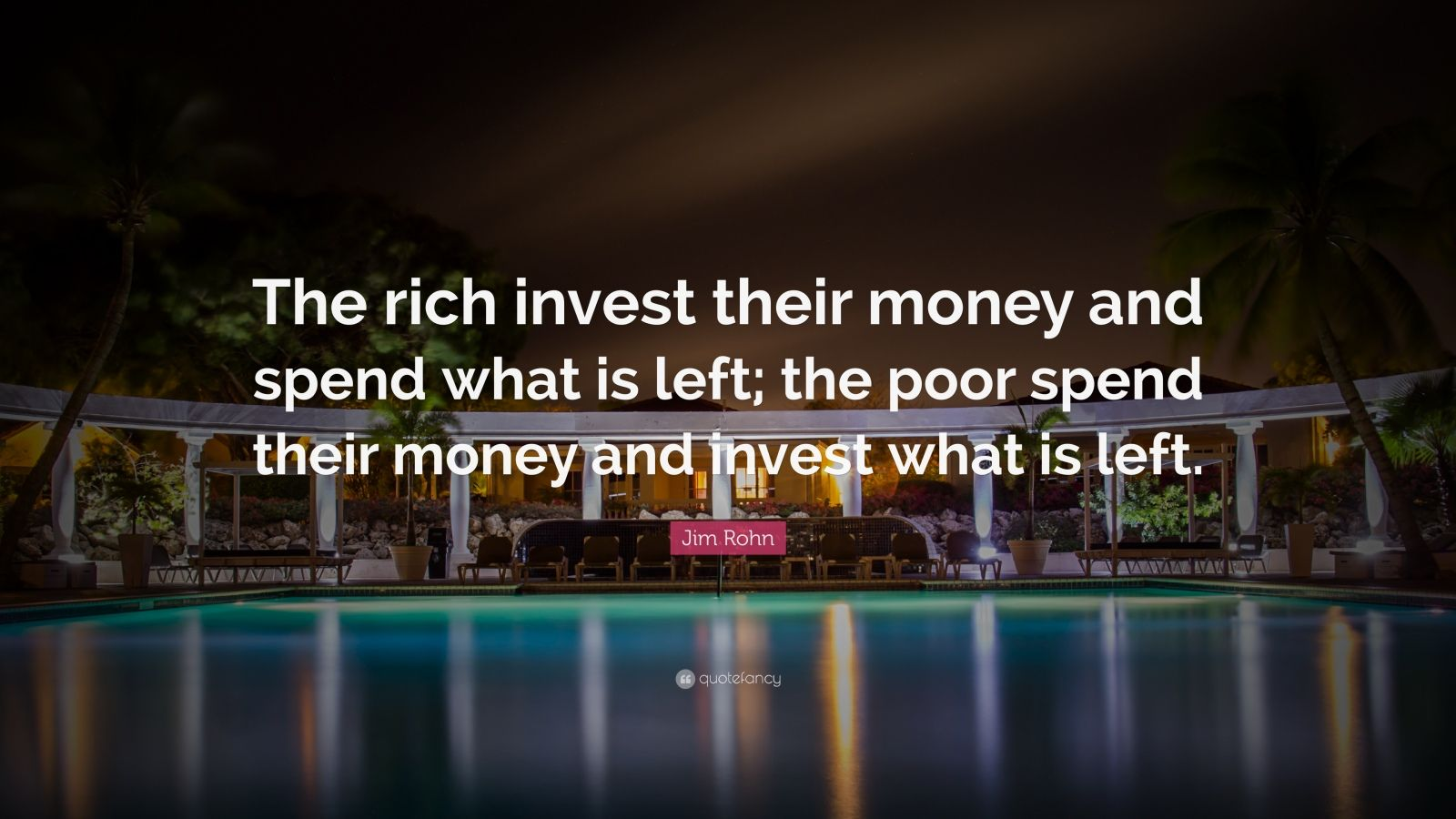 "Jim Rohn Quote: ""The rich invest their money and spend what is left; the poor spend their money and invest what is left."""
