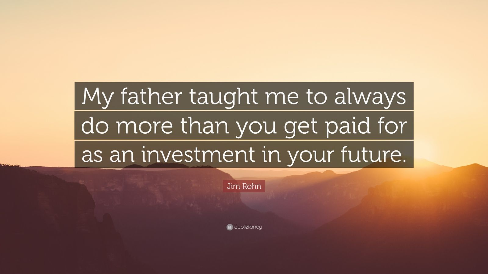"Jim Rohn Quote: ""My father taught me to always do more than you get paid for as an investment in your future."""
