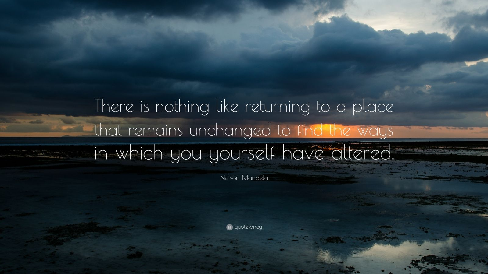 """Nelson Mandela Quote: """"There is nothing like returning to a place that remains unchanged to find the ways in which you yourself have altered."""""""