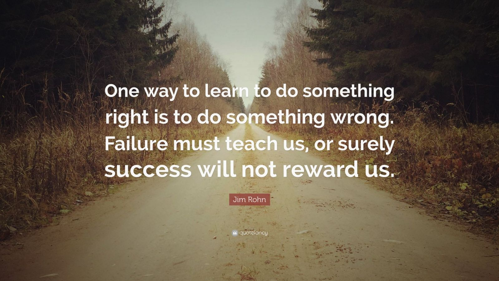 """Jim Rohn Quote: """"One way to learn to do something right is to do something wrong. Failure must teach us, or surely success will not reward us."""""""