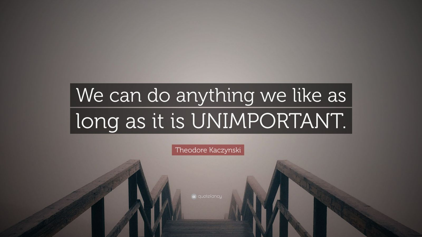 "Theodore Kaczynski Quote: ""We can do anything we like as long as it is UNIMPORTANT."""