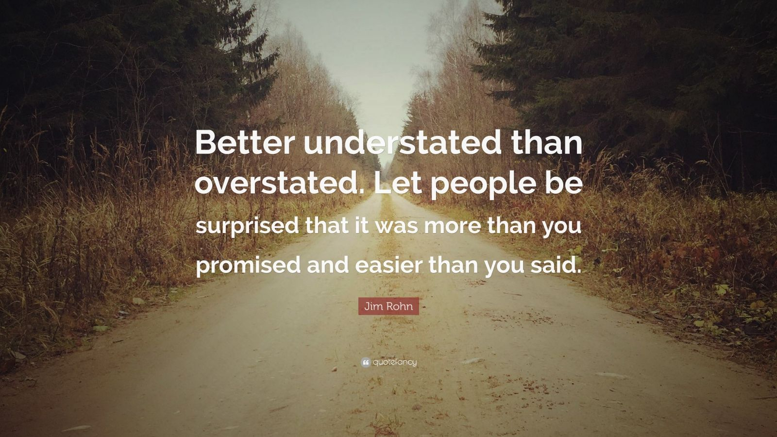 """Jim Rohn Quote: """"Better understated than overstated. Let people be surprised that it was more than you promised and easier than you said."""""""