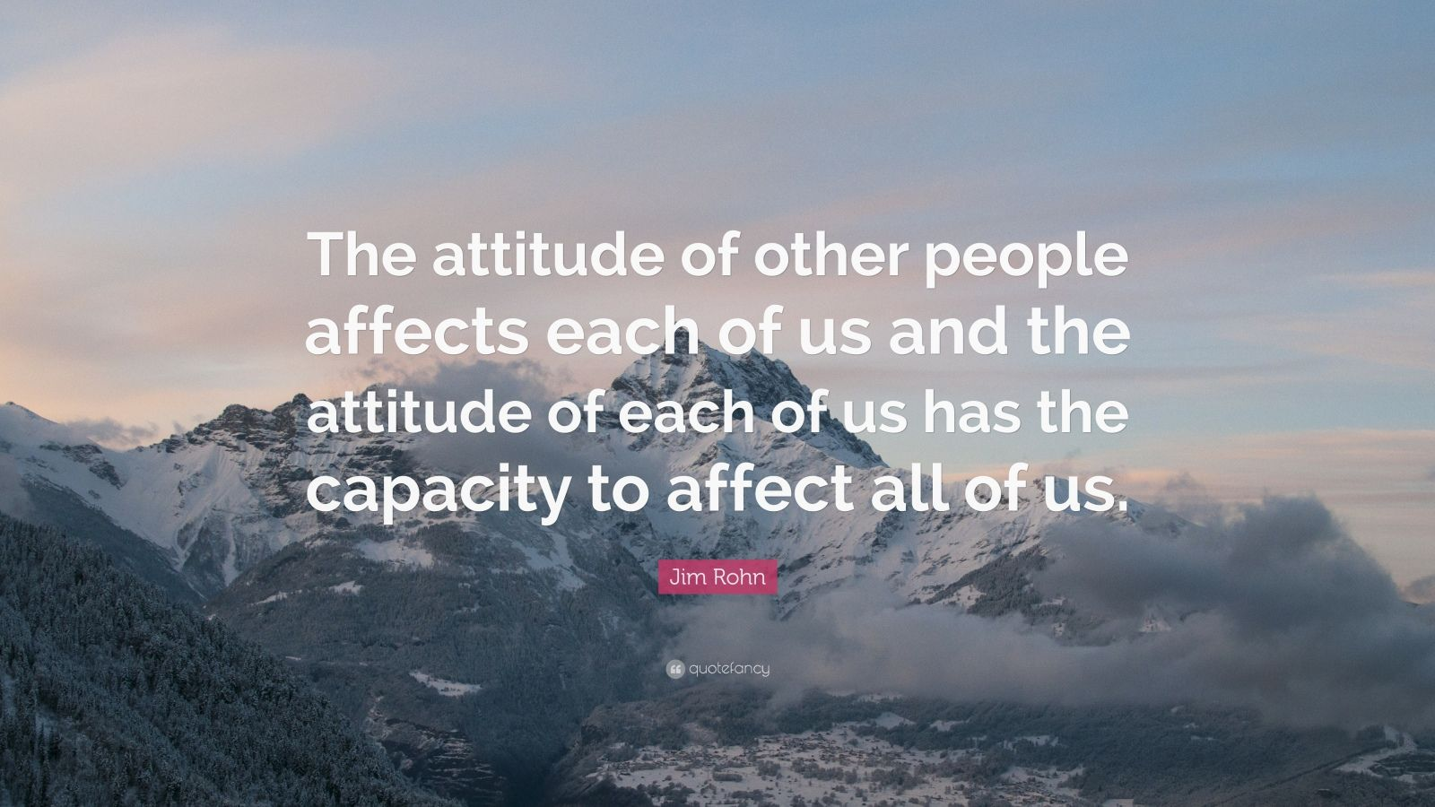 """Jim Rohn Quote: """"The attitude of other people affects each of us and the attitude of each of us has the capacity to affect all of us."""""""