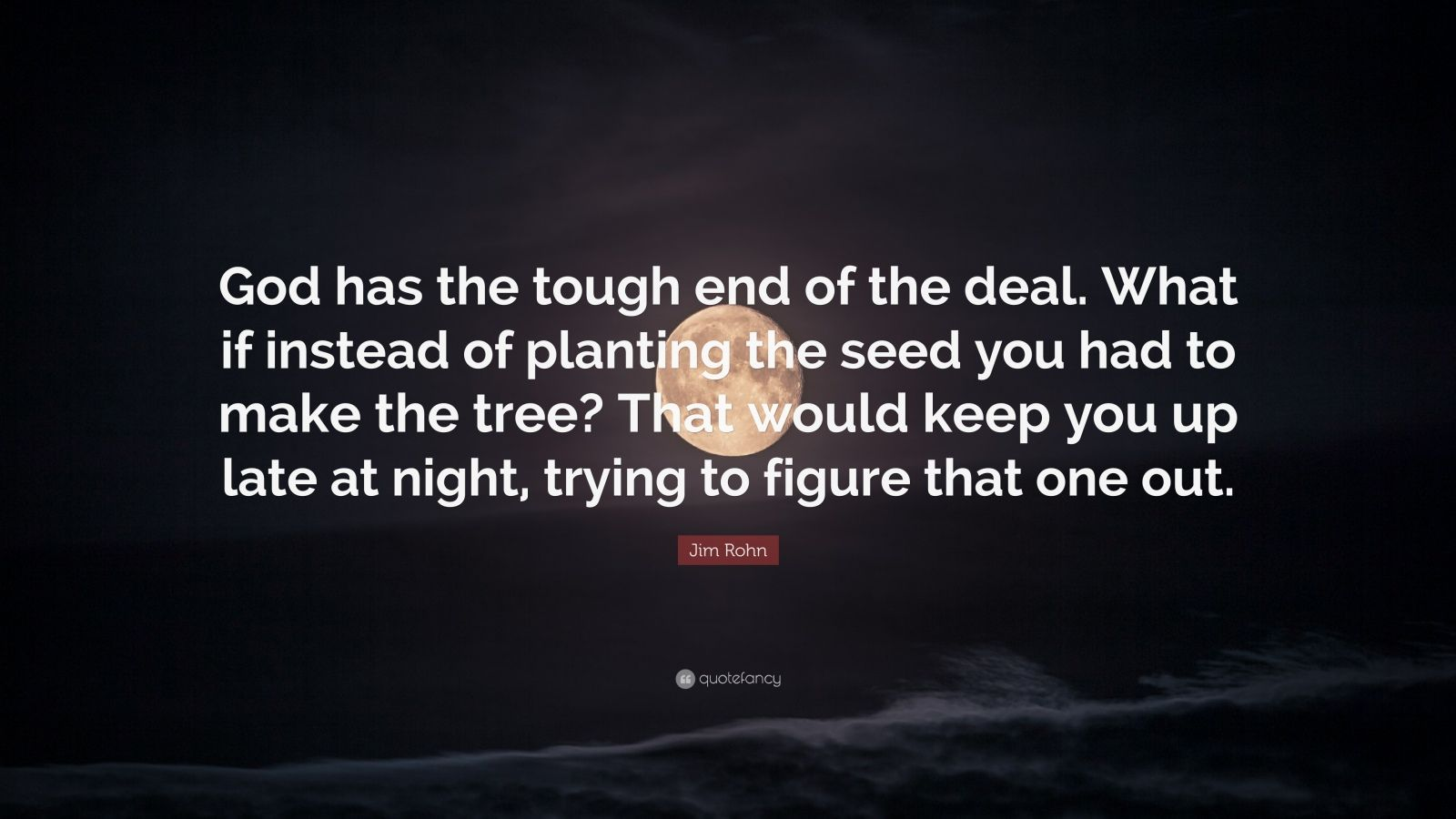 """Jim Rohn Quote: """"God has the tough end of the deal. What if instead of planting the seed you had to make the tree? That would keep you up late at night, trying to figure that one out."""""""