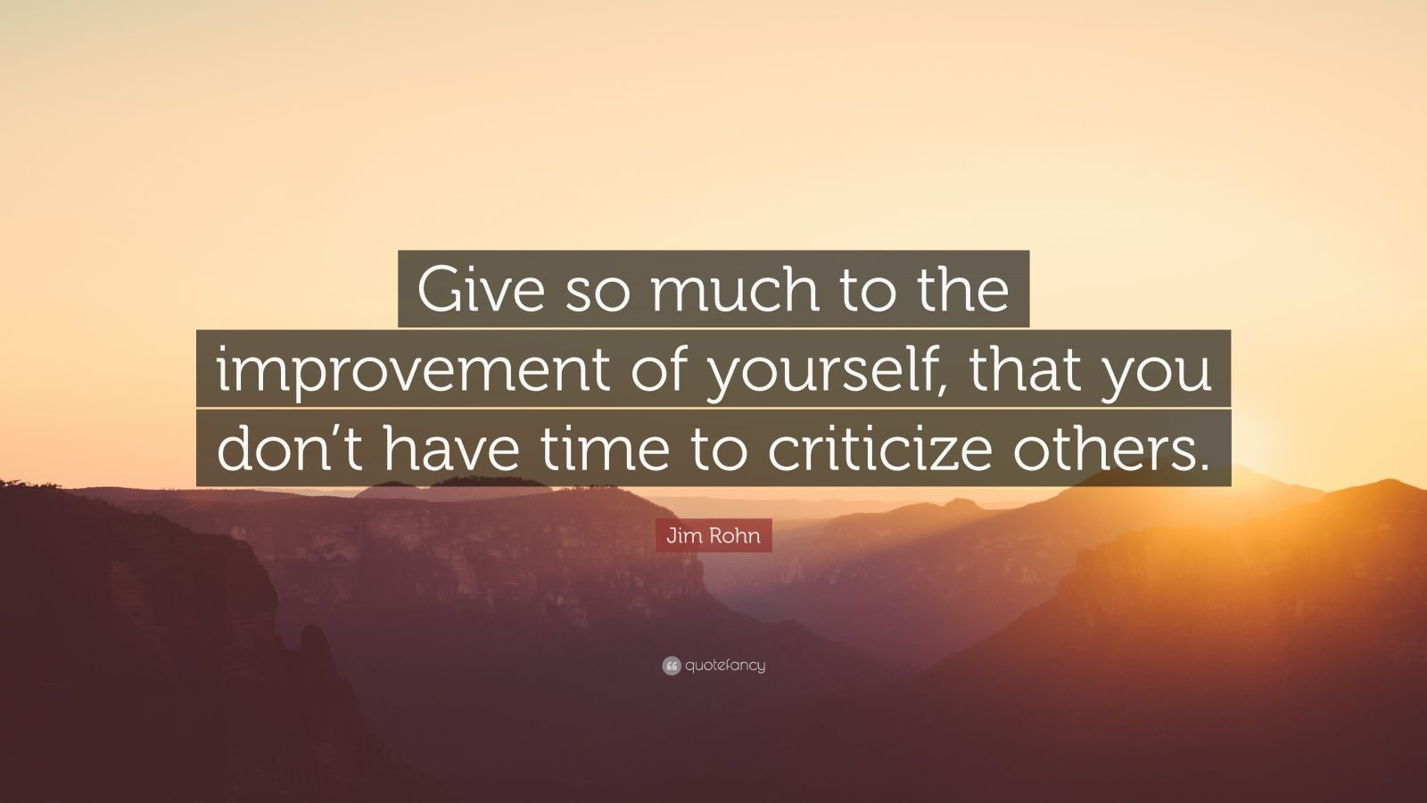 """Jim Rohn Quote: """"Give so much to the improvement of yourself, that you don't have time to criticize others."""""""
