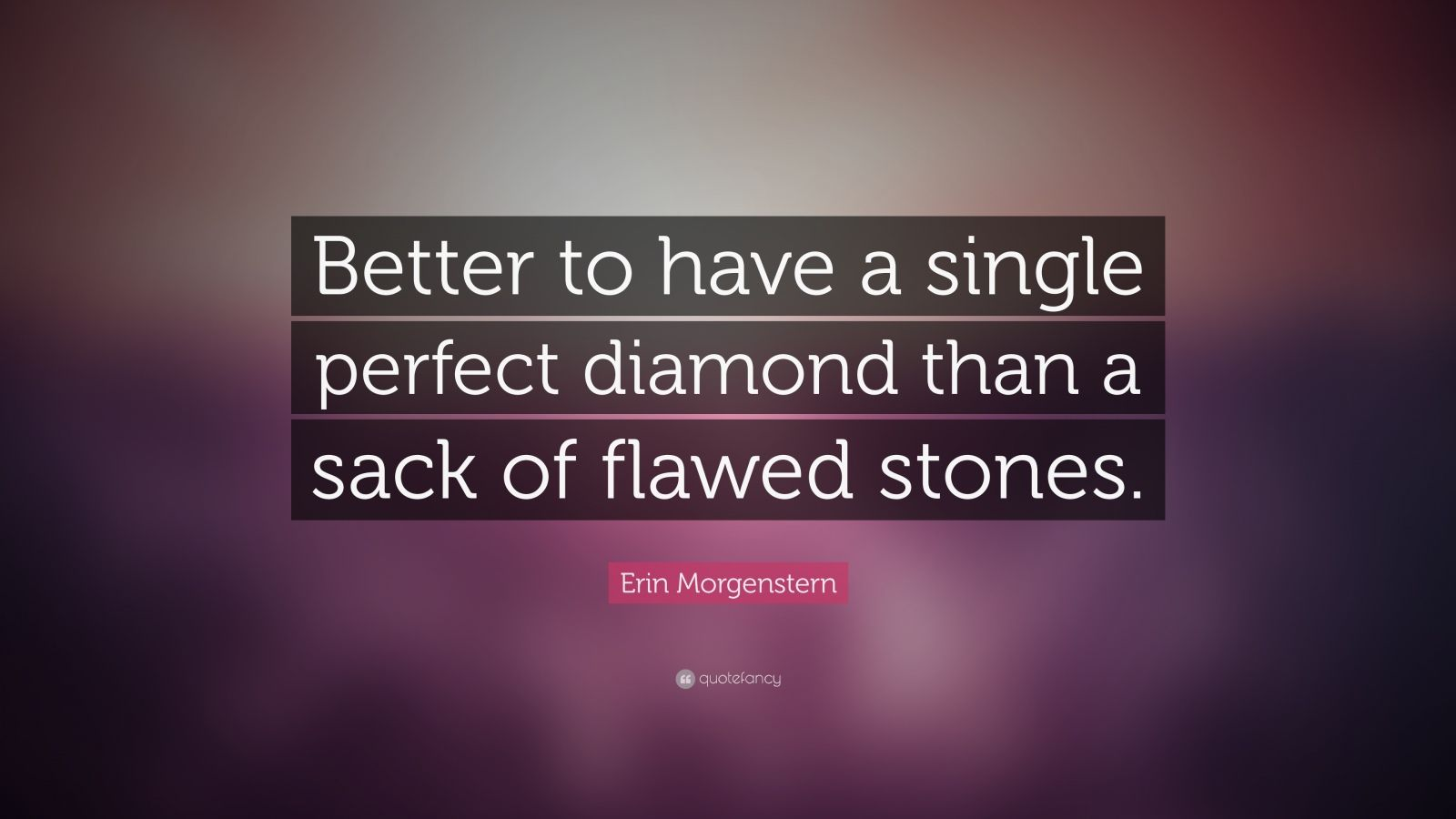 """Erin Morgenstern Quote: """"Better to have a single perfect diamond than a sack of flawed stones."""""""