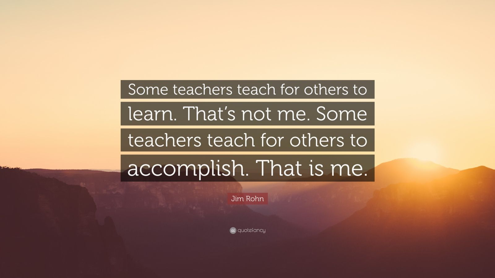 """Jim Rohn Quote: """"Some teachers teach for others to learn. That's not me. Some teachers teach for others to accomplish. That is me."""""""