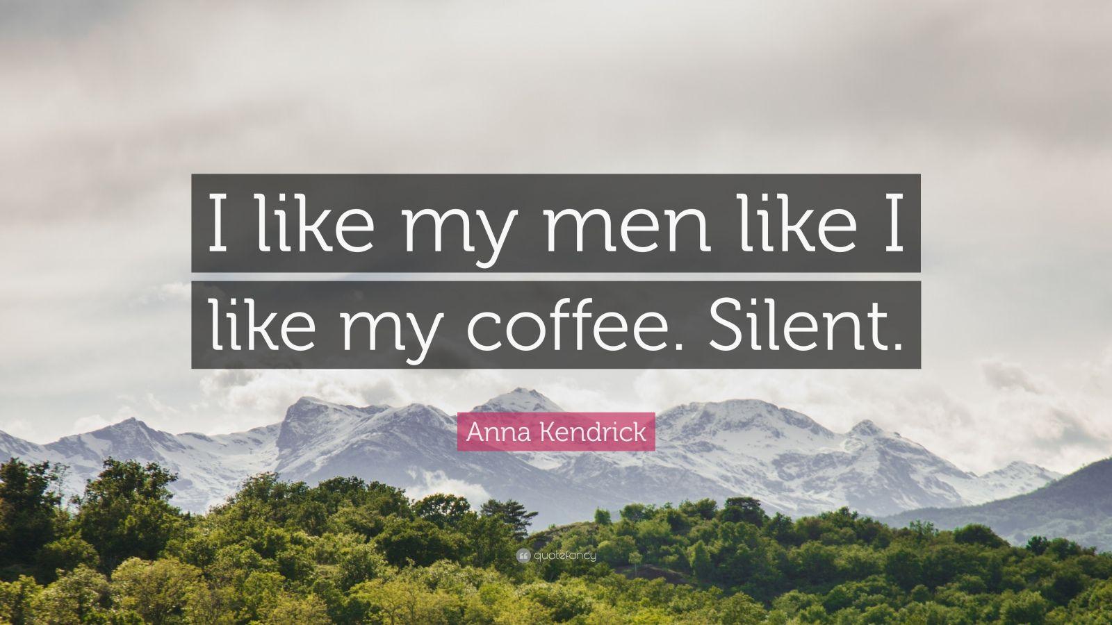 "Anna Kendrick Quote: ""I like my men like I like my coffee. Silent."""