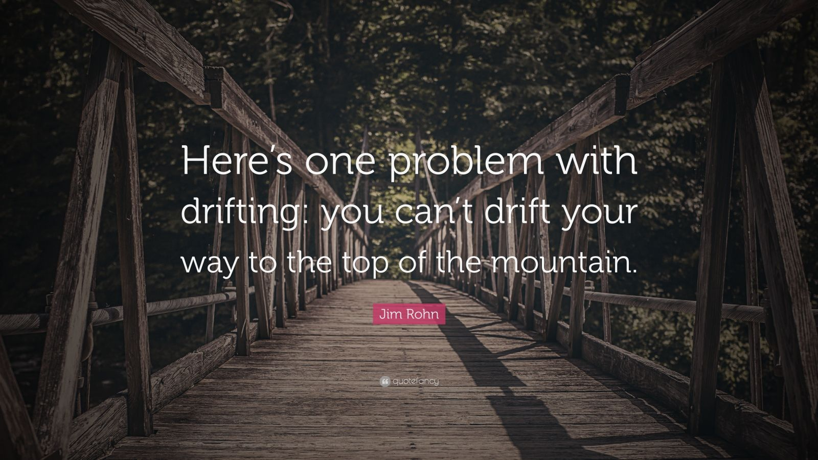 """Jim Rohn Quote: """"Here's one problem with drifting: you can't drift your way to the top of the mountain."""""""