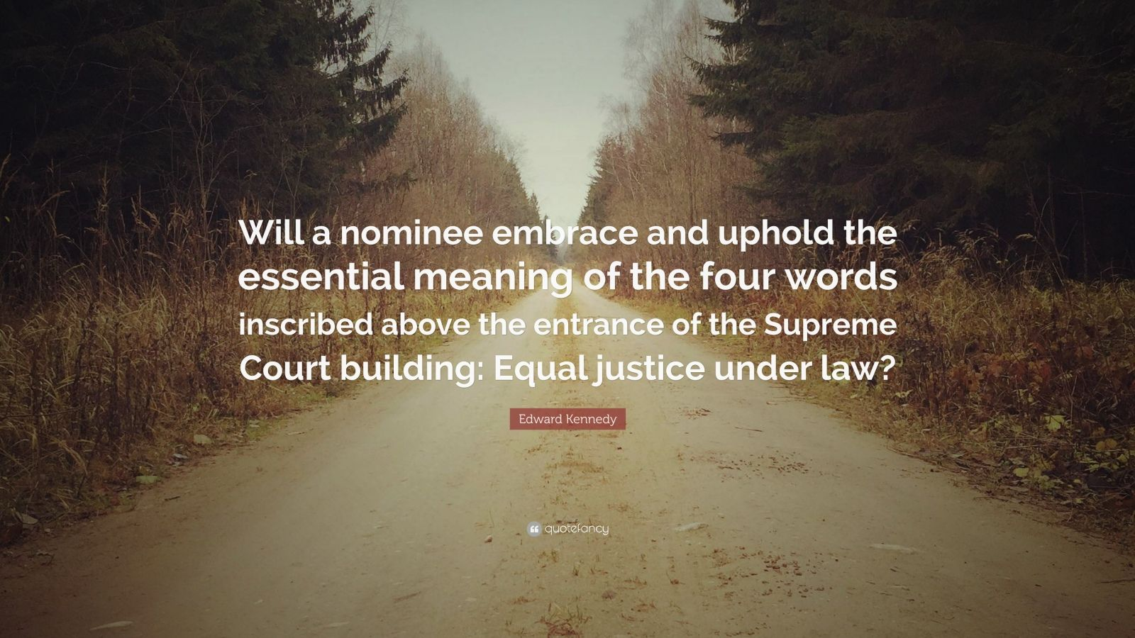 "Edward Kennedy Quote: ""Will a nominee embrace and uphold the essential meaning of the four words inscribed above the entrance of the Supreme Court building: Equal justice under law?"""