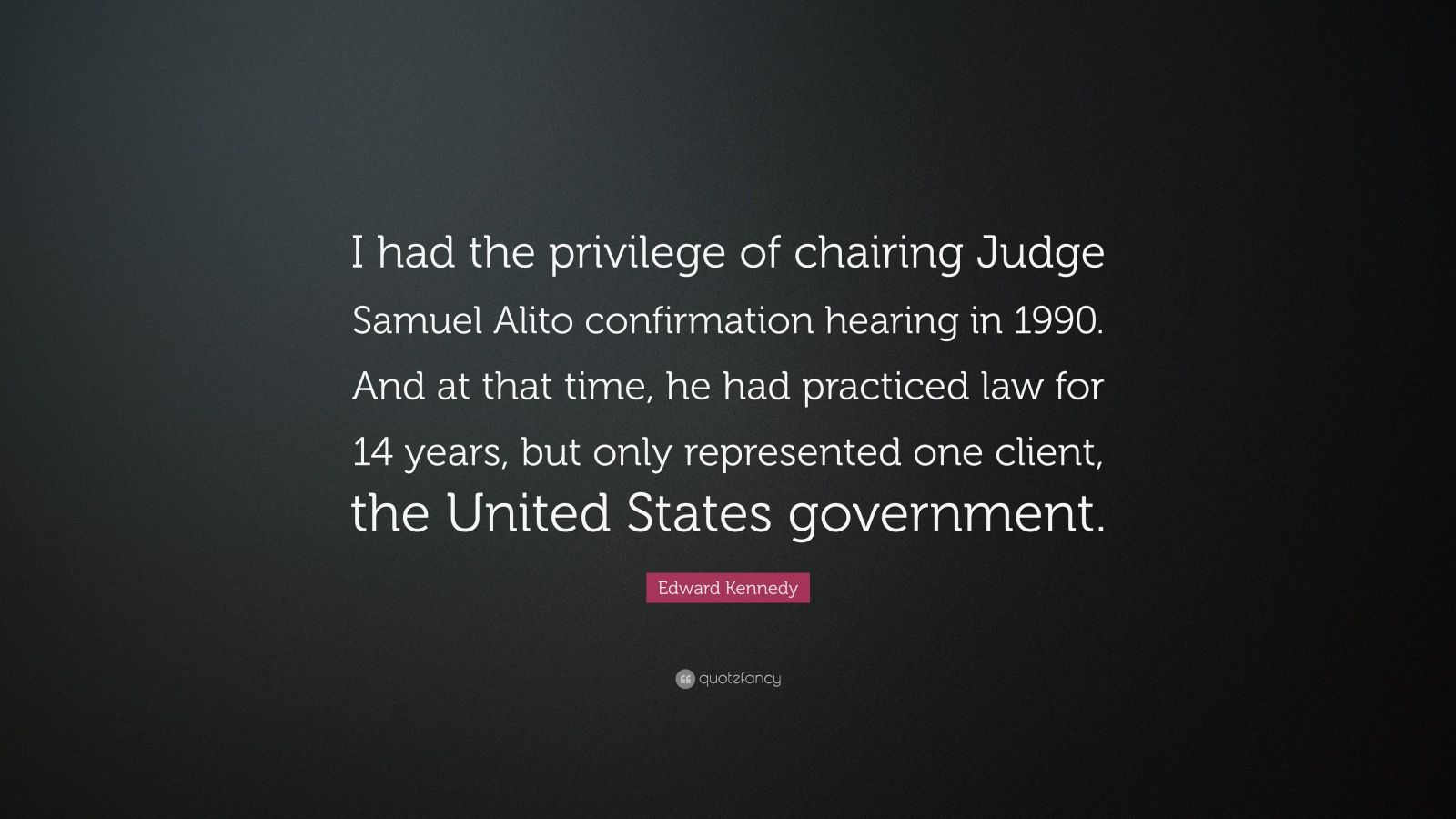 """Edward Kennedy Quote: """"I had the privilege of chairing Judge Samuel Alito confirmation hearing in 1990. And at that time, he had practiced law for 14 years, but only represented one client, the United States government."""""""