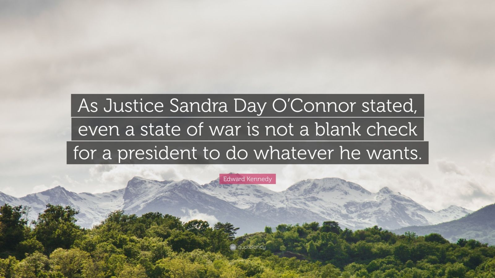 "Edward Kennedy Quote: ""As Justice Sandra Day O'Connor stated, even a state of war is not a blank check for a president to do whatever he wants."""