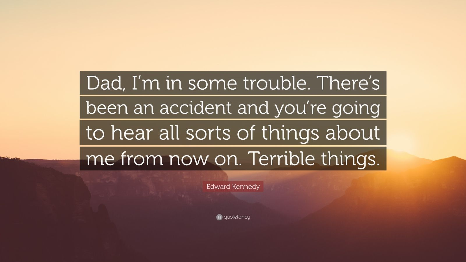 """Edward Kennedy Quote: """"Dad, I'm in some trouble. There's been an accident and you're going to hear all sorts of things about me from now on. Terrible things."""""""