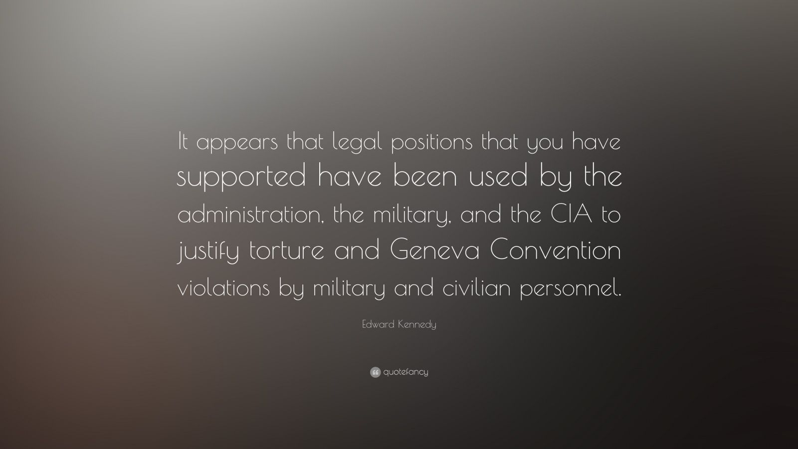 """Edward Kennedy Quote: """"It appears that legal positions that you have supported have been used by the administration, the military, and the CIA to justify torture and Geneva Convention violations by military and civilian personnel."""""""