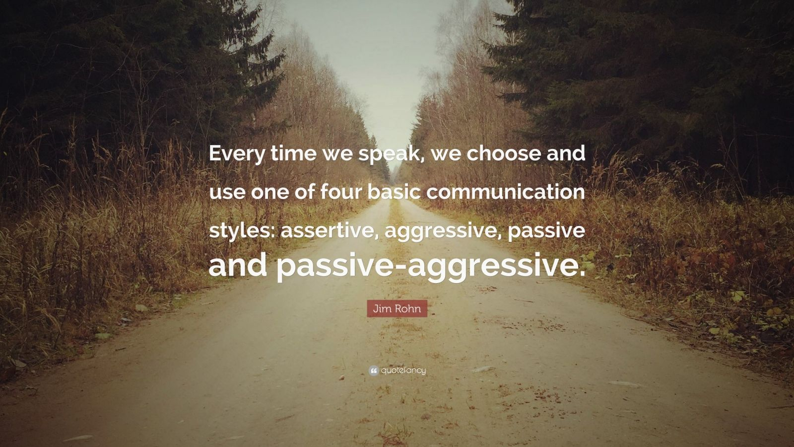 "Jim Rohn Quote: ""Every time we speak, we choose and use one of four basic communication styles: assertive, aggressive, passive and passive-aggressive."""