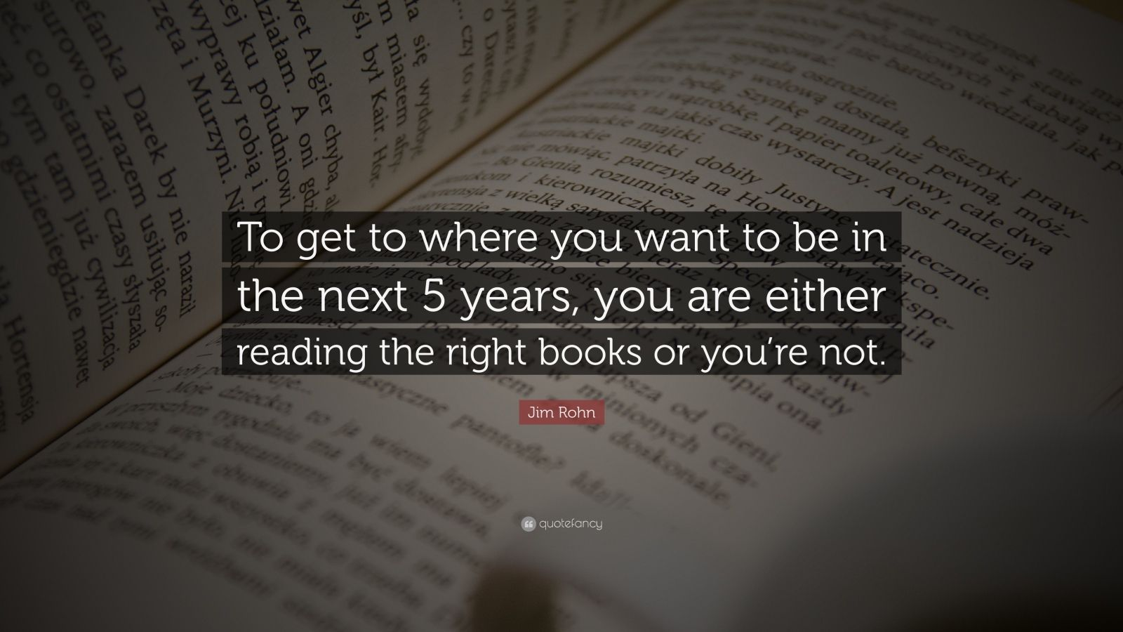 """Jim Rohn Quote: """"To get to where you want to be in the next 5 years, you are either reading the right books or you're not."""""""