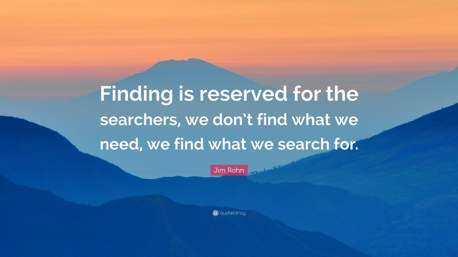 "Jim Rohn Quote: ""Finding is reserved for the searchers, we don't find what we need, we find what we search for."""