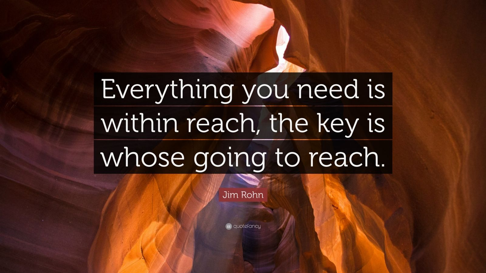 """Jim Rohn Quote: """"Everything you need is within reach, the key is whose going to reach."""""""