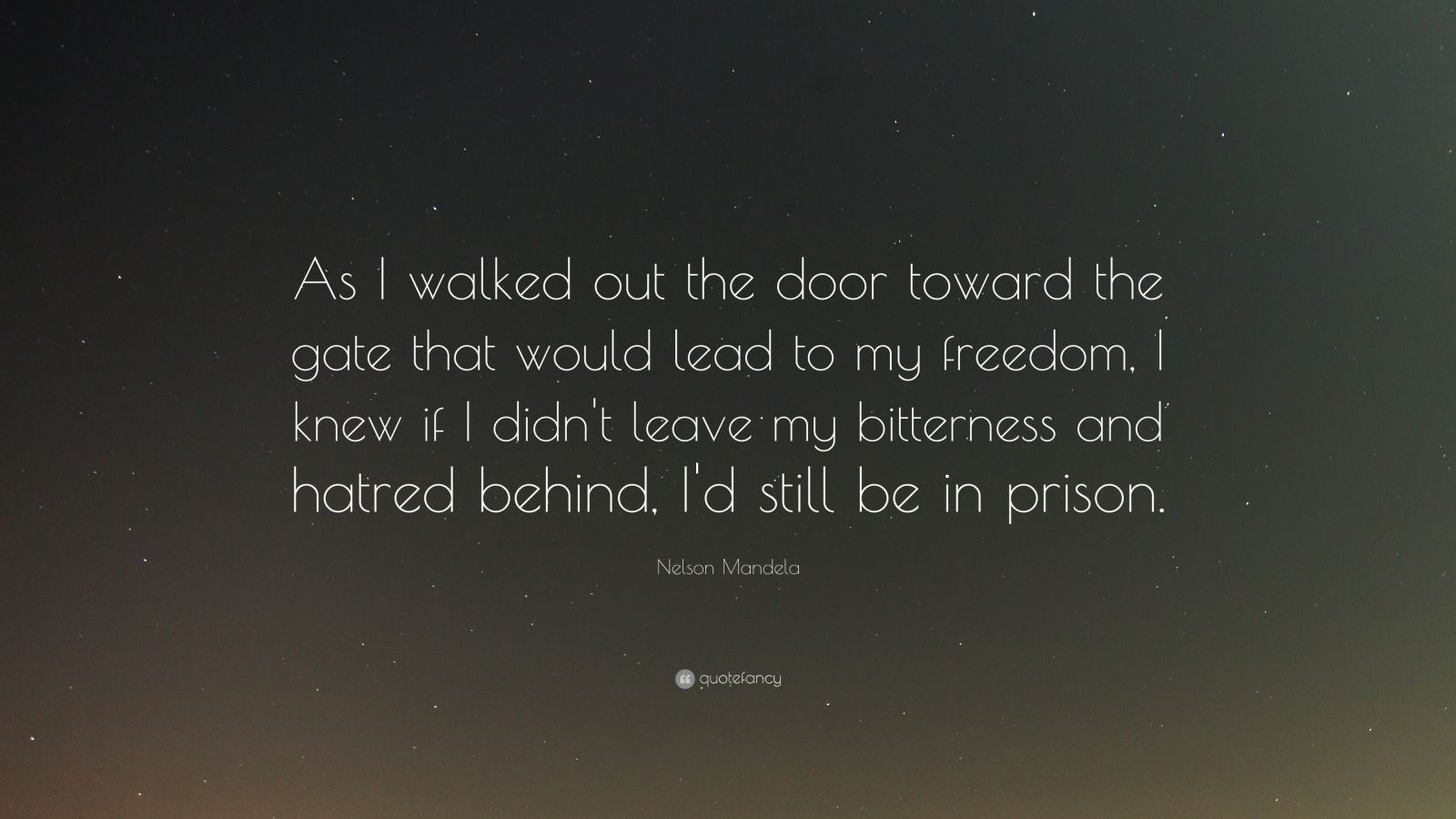 "Nelson Mandela Quote: ""As I walked out the door toward the gate that would lead to my freedom, I knew if I didn't leave my bitterness and hatred behind, I'd still be in prison."""
