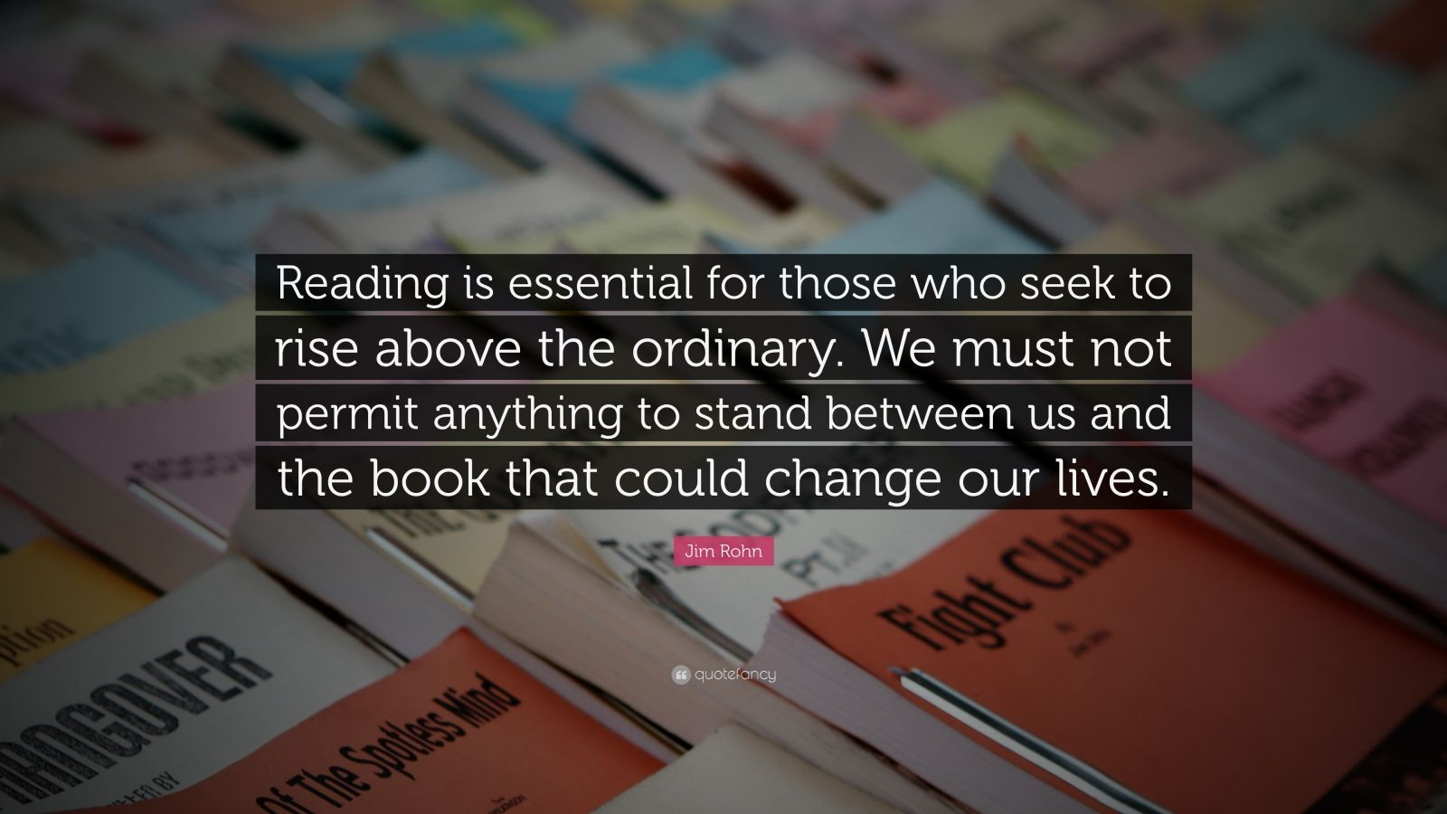 "Jim Rohn Quote: ""Reading is essential for those who seek to rise above the ordinary. We must not permit anything to stand between us and the book that could change our lives."""