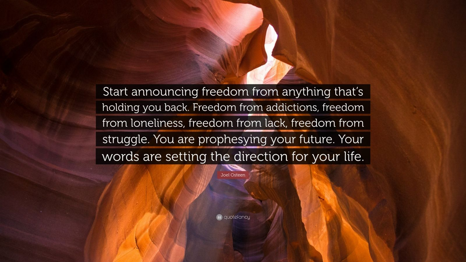 "Joel Osteen Quote: ""Start announcing freedom from anything that's holding you back. Freedom from addictions, freedom from loneliness, freedom from lack, freedom from struggle. You are prophesying your future. Your words are setting the direction for your life."""