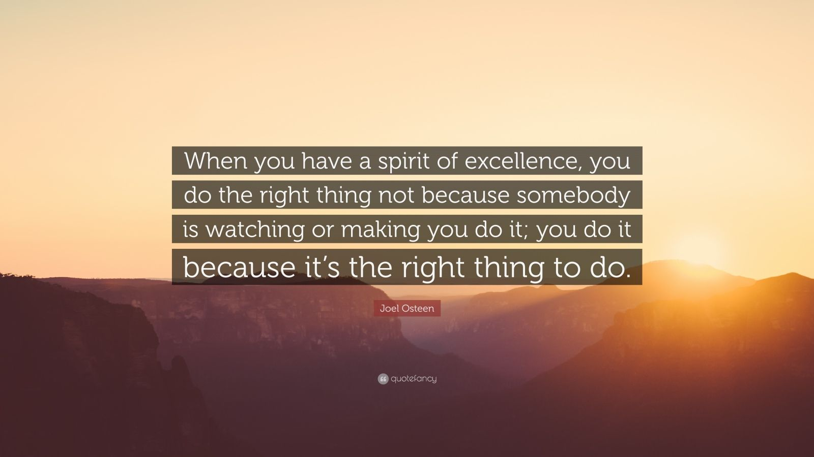 "Joel Osteen Quote: ""When you have a spirit of excellence, you do the right thing not because somebody is watching or making you do it; you do it because it's the right thing to do."""