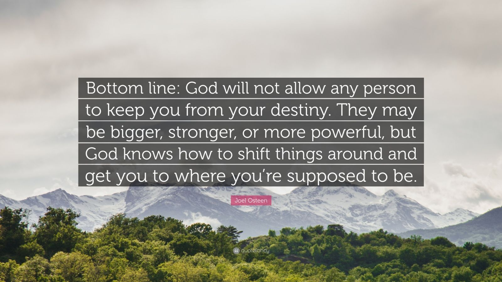 """Joel Osteen Quote: """"Bottom line: God will not allow any person to keep you from your destiny. They may be bigger, stronger, or more powerful, but God knows how to shift things around and get you to where you're supposed to be."""""""