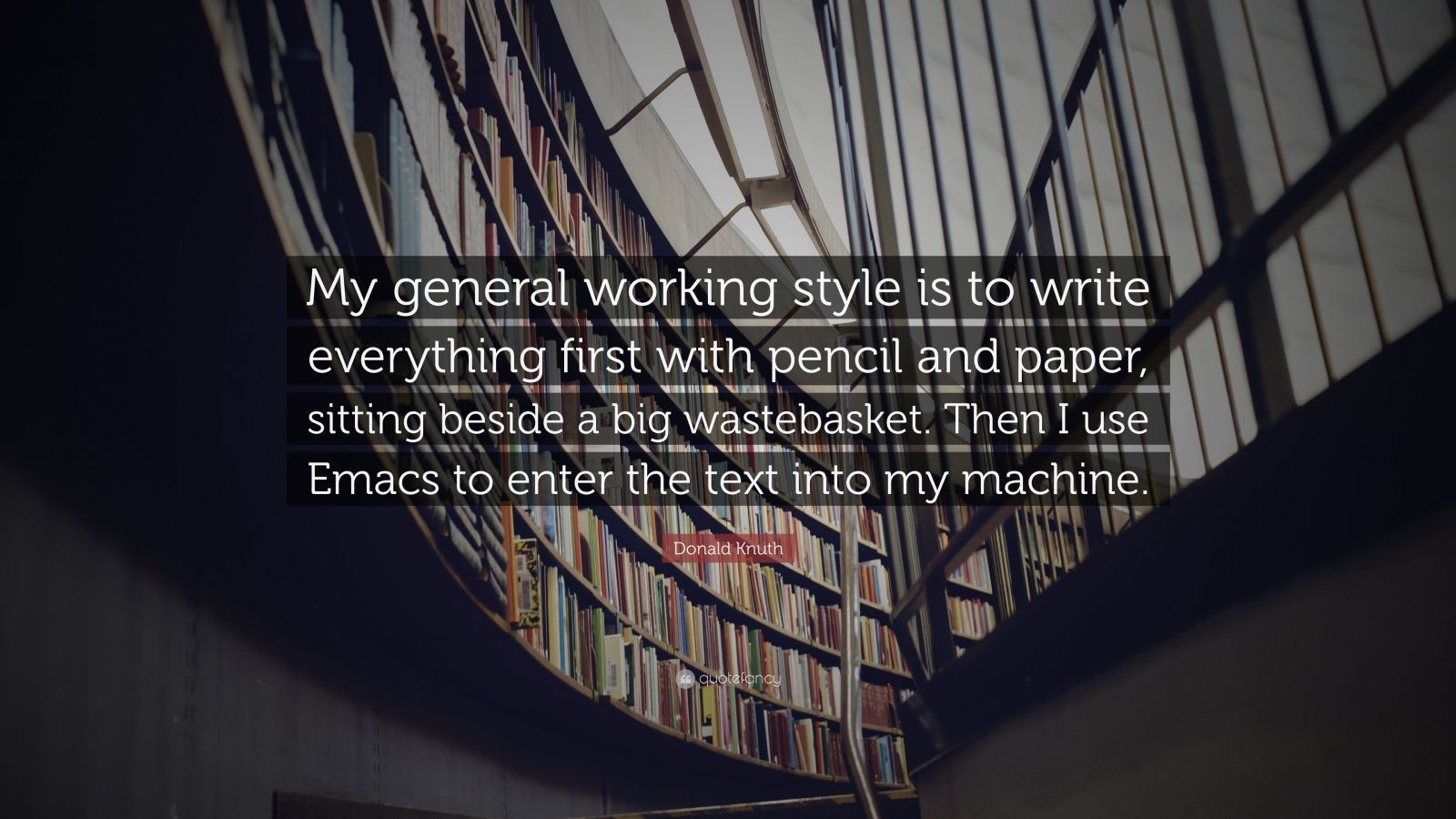"""Donald Knuth Quote: """"My general working style is to write everything first with pencil and paper, sitting beside a big wastebasket. Then I use Emacs to enter the text into my machine."""""""