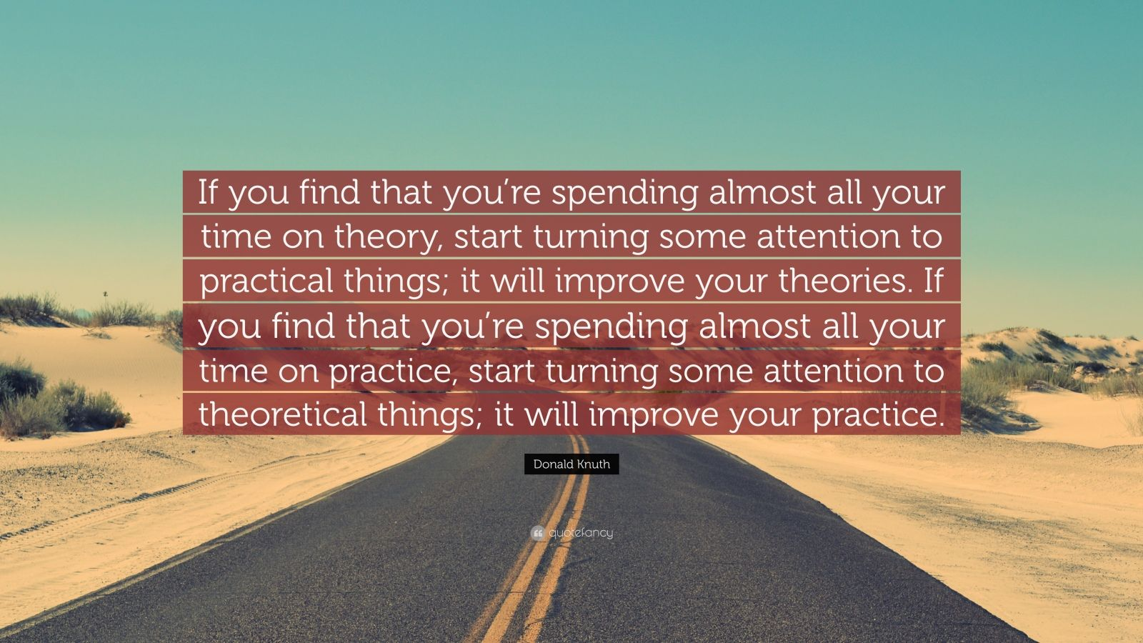 "Donald Knuth Quote: ""If you find that you're spending almost all your time on theory, start turning some attention to practical things; it will improve your theories. If you find that you're spending almost all your time on practice, start turning some attention to theoretical things; it will improve your practice."""