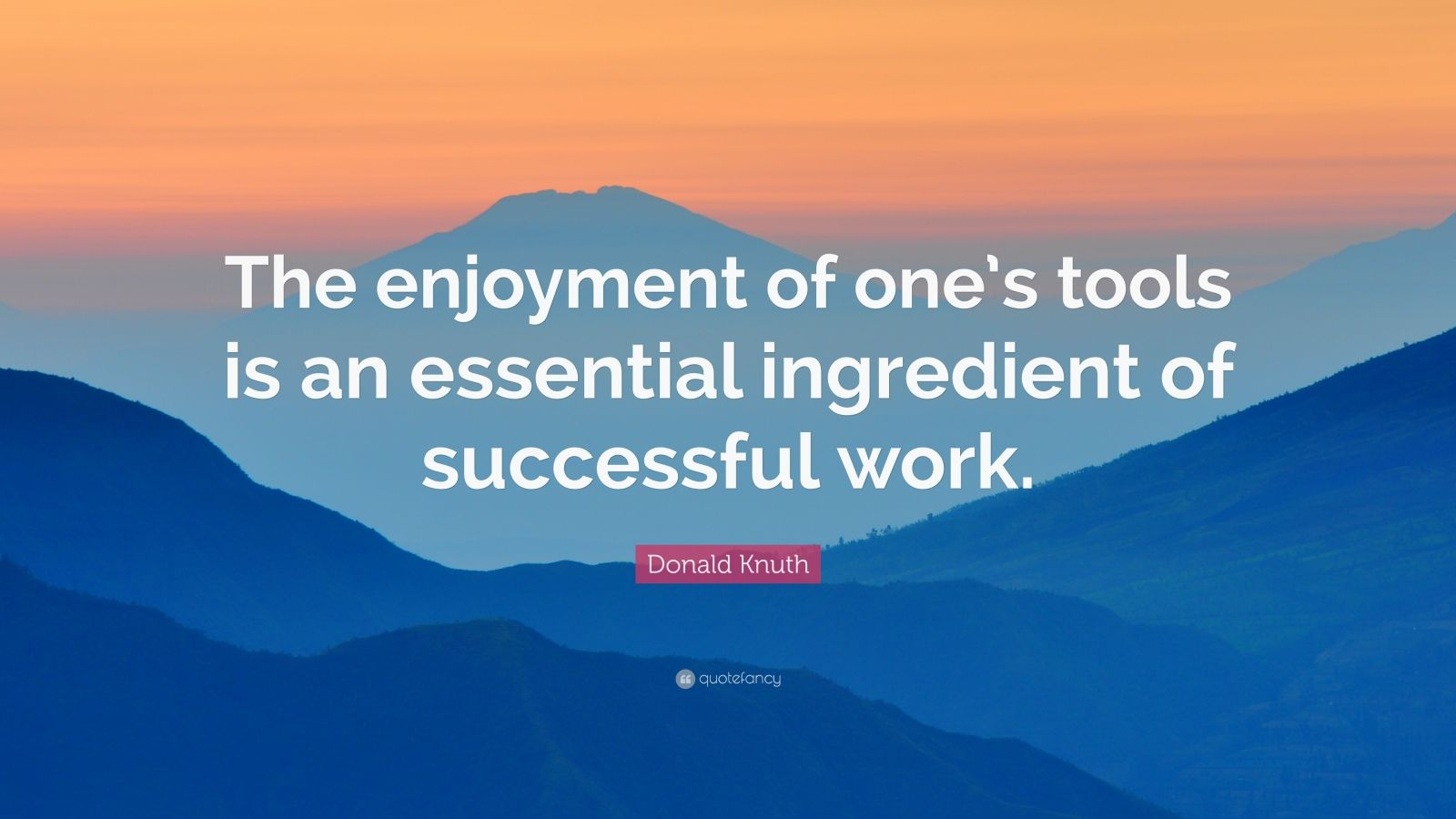 "Donald Knuth Quote: ""The enjoyment of one's tools is an essential ingredient of successful work."""