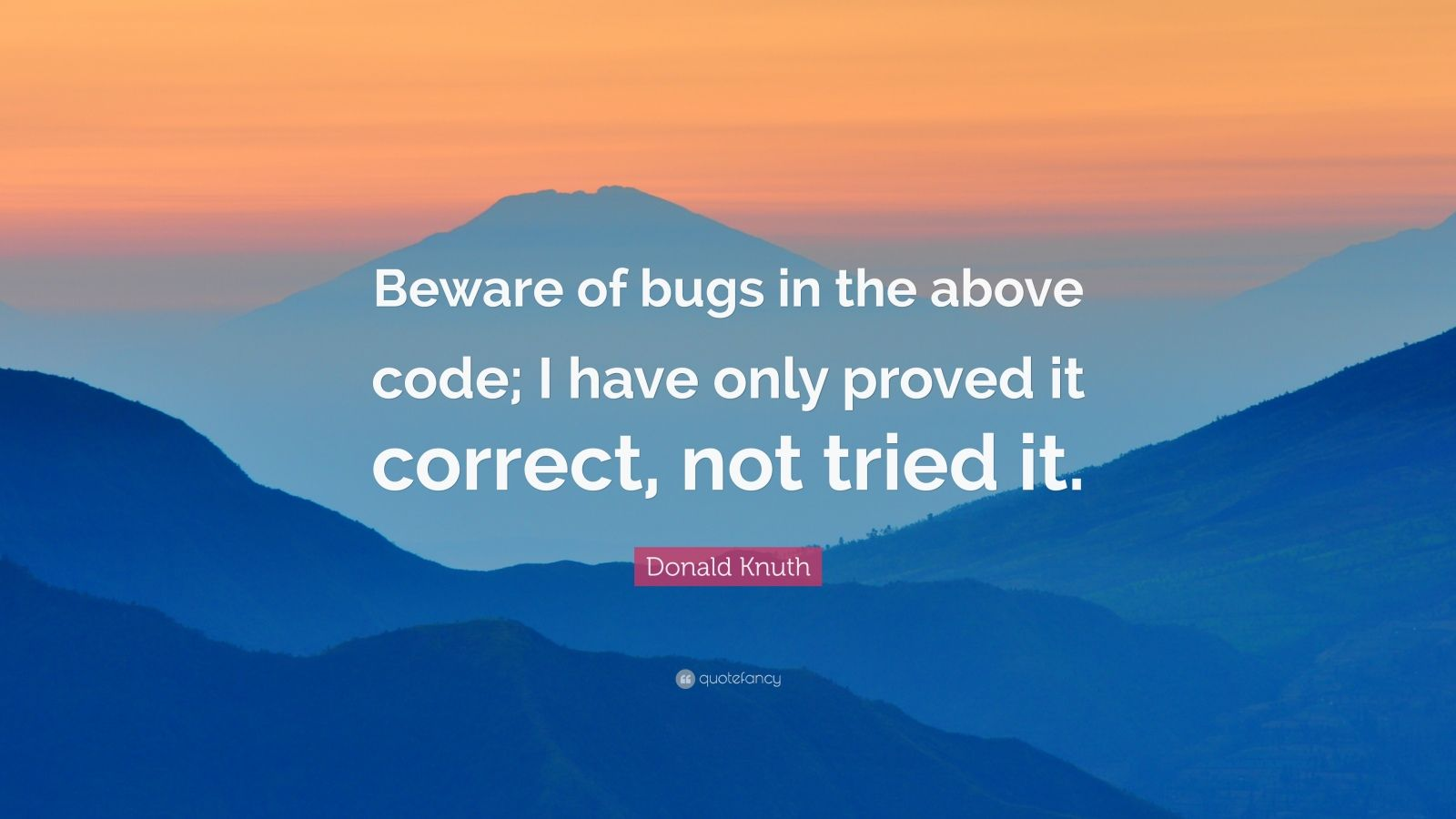 """Donald Knuth Quote: """"Beware of bugs in the above code; I have only proved it correct, not tried it."""""""