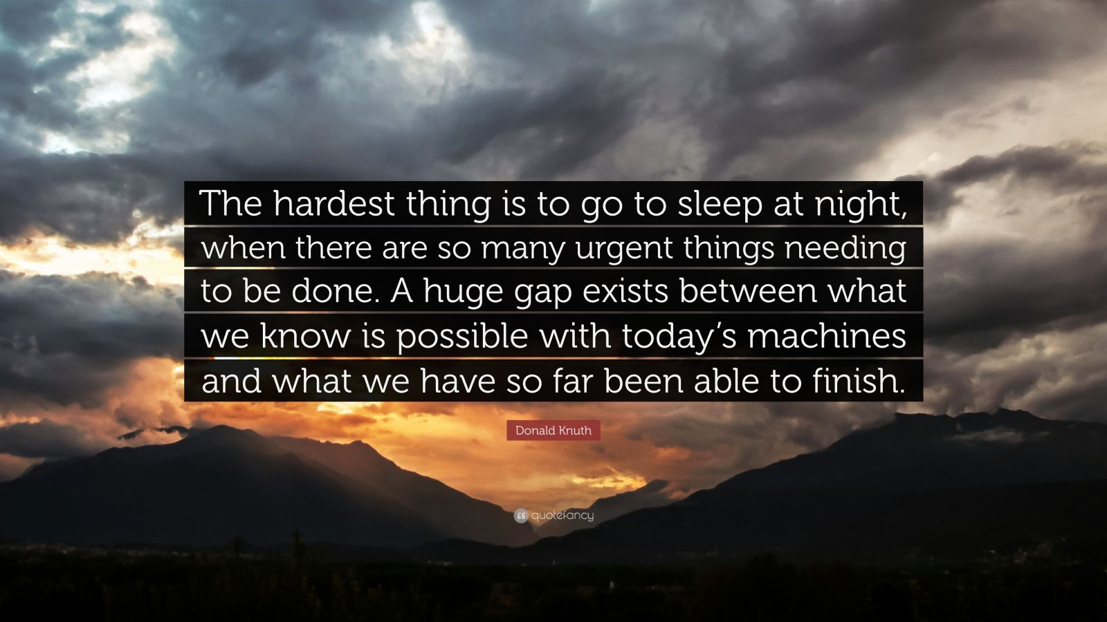 """Donald Knuth Quote: """"The hardest thing is to go to sleep at night, when there are so many urgent things needing to be done. A huge gap exists between what we know is possible with today's machines and what we have so far been able to finish."""""""