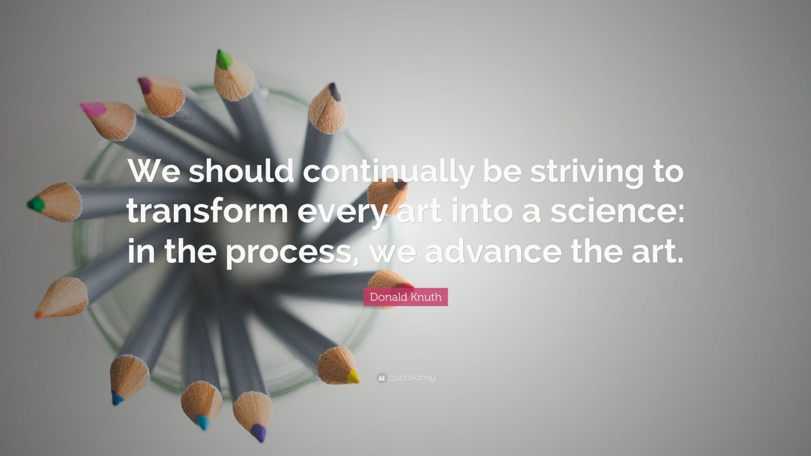 "Donald Knuth Quote: ""We should continually be striving to transform every art into a science: in the process, we advance the art."""