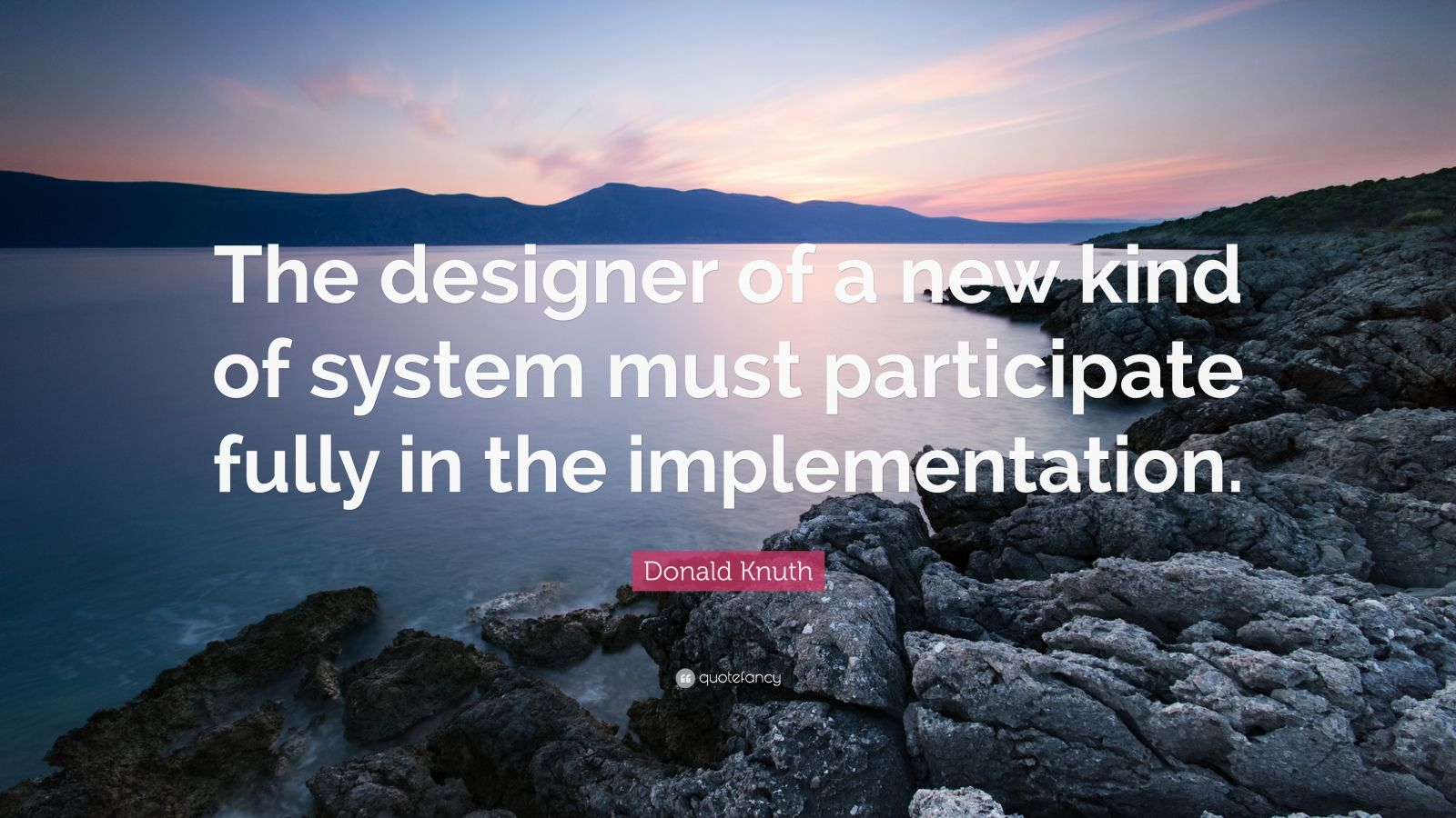 "Donald Knuth Quote: ""The designer of a new kind of system must participate fully in the implementation."""