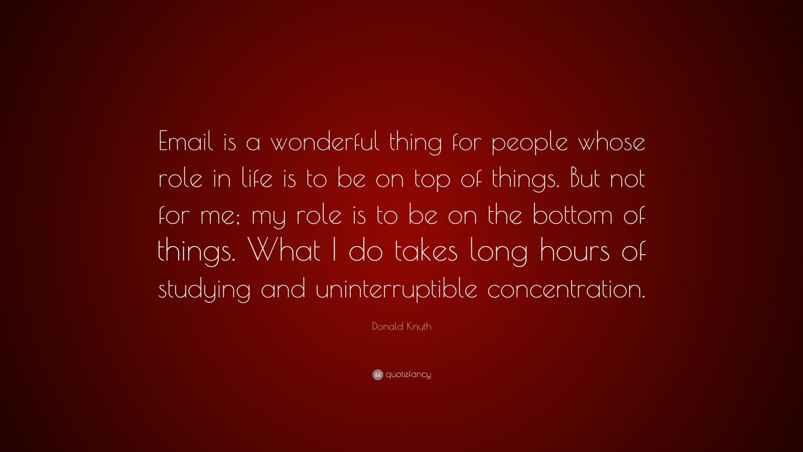 "Donald Knuth Quote: ""Email is a wonderful thing for people whose role in life is to be on top of things. But not for me; my role is to be on the bottom of things. What I do takes long hours of studying and uninterruptible concentration."""