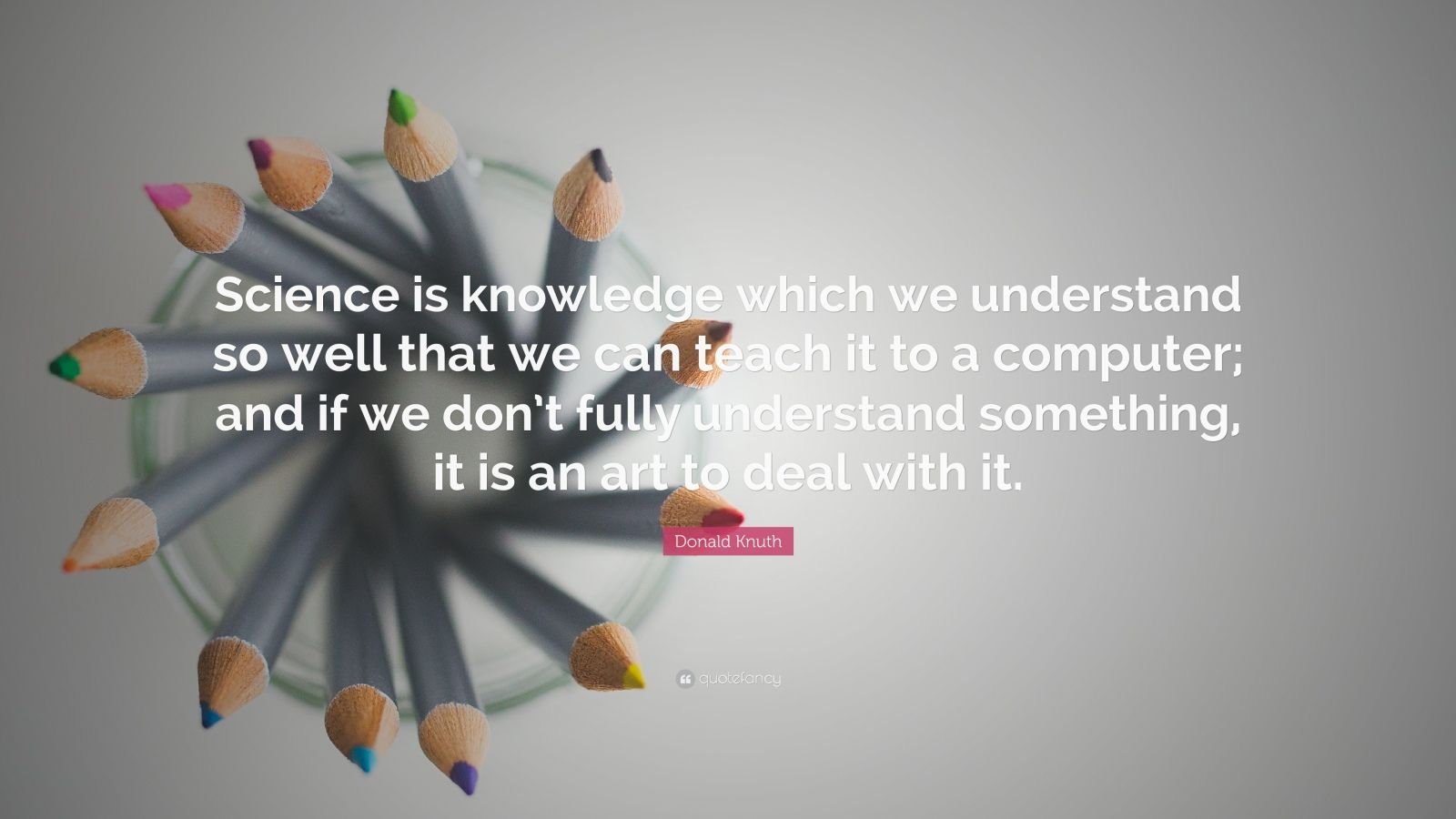 "Donald Knuth Quote: ""Science is knowledge which we understand so well that we can teach it to a computer; and if we don't fully understand something, it is an art to deal with it."""