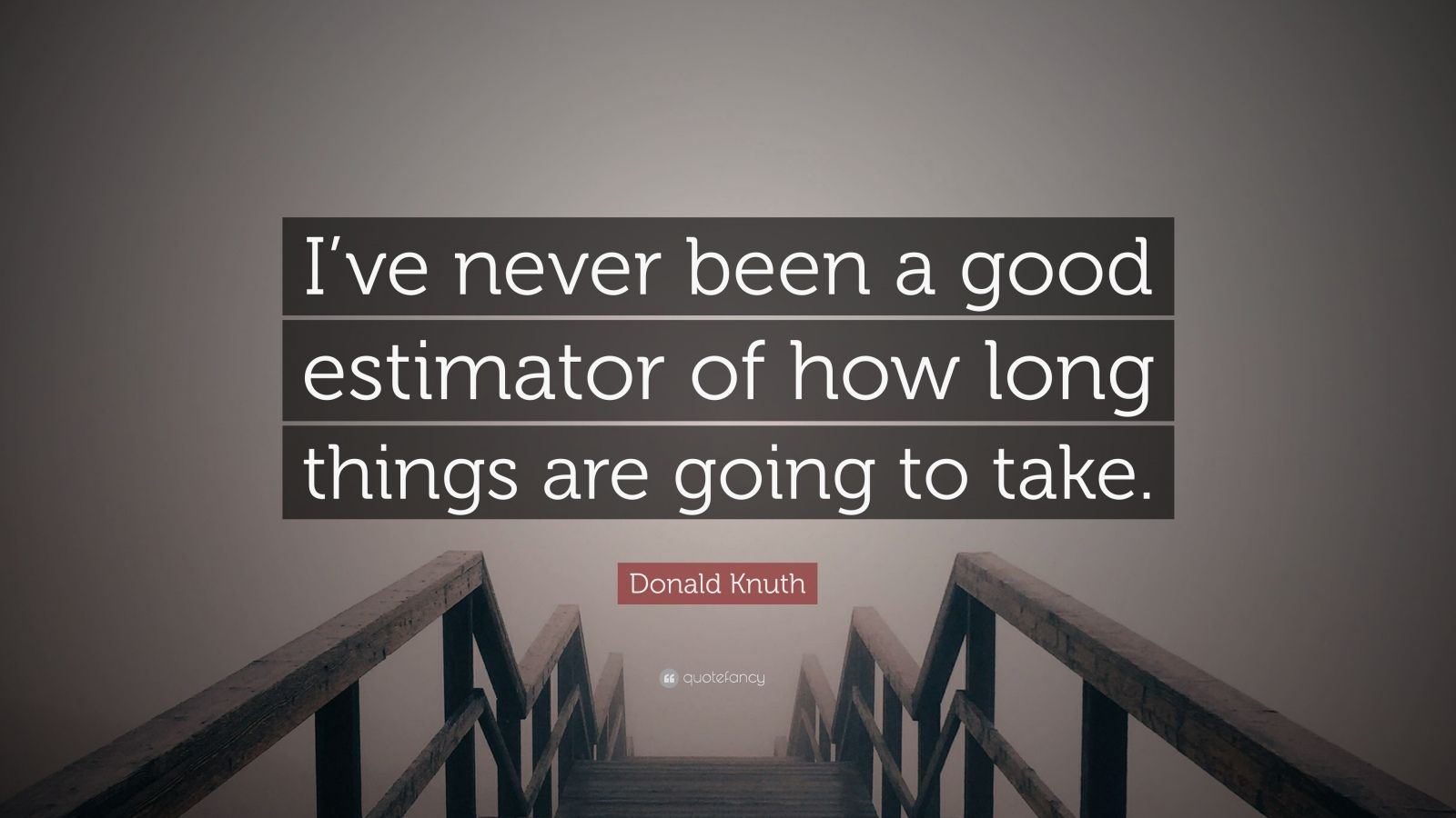 "Donald Knuth Quote: ""I've never been a good estimator of how long things are going to take."""