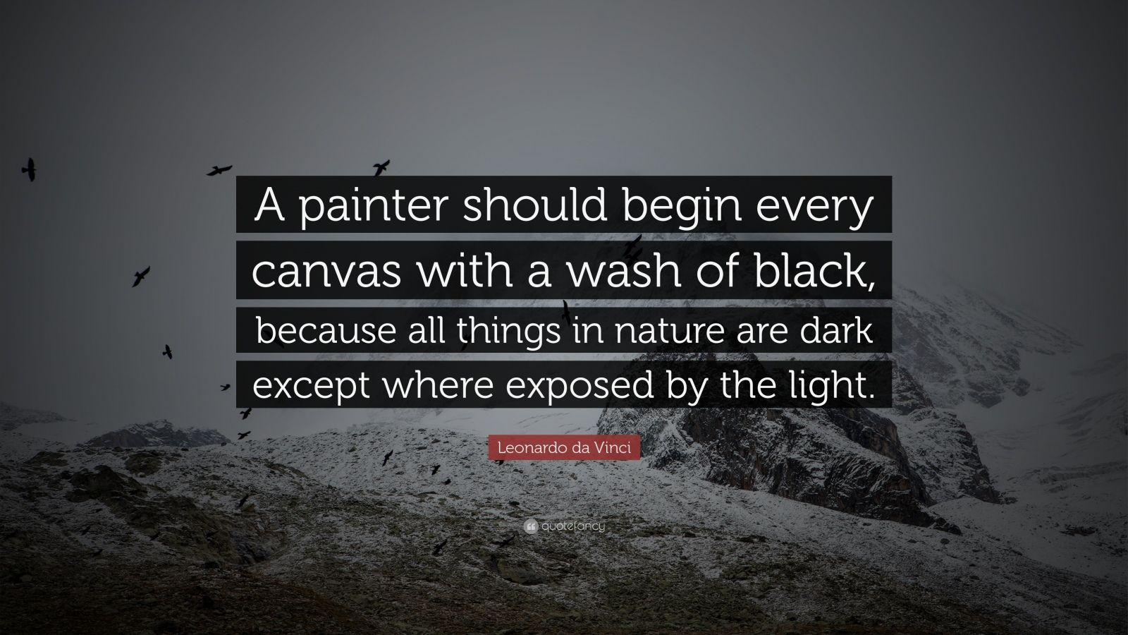 """Leonardo da Vinci Quote: """"A painter should begin every canvas with a wash of black, because all things in nature are dark except where exposed by the light."""""""