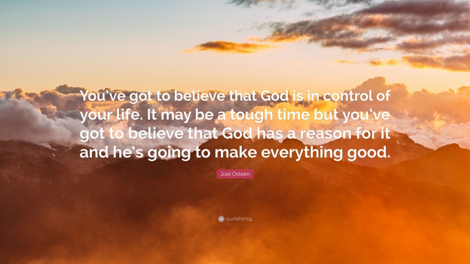 """Joel Osteen Quote: """"You've got to believe that God is in control of your life. It may be a tough time but you've got to believe that God has a reason for it and he's going to make everything good."""""""